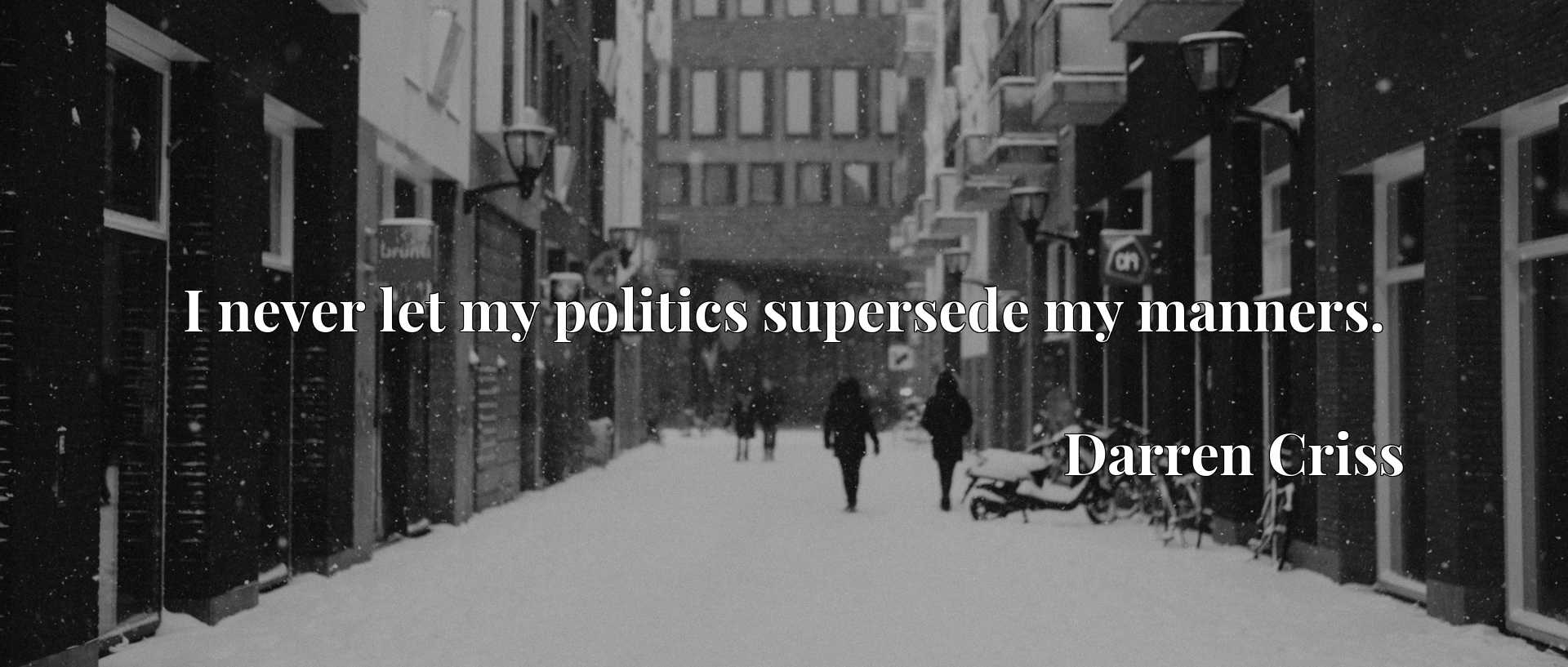 Quote Picture :I never let my politics supersede my manners.