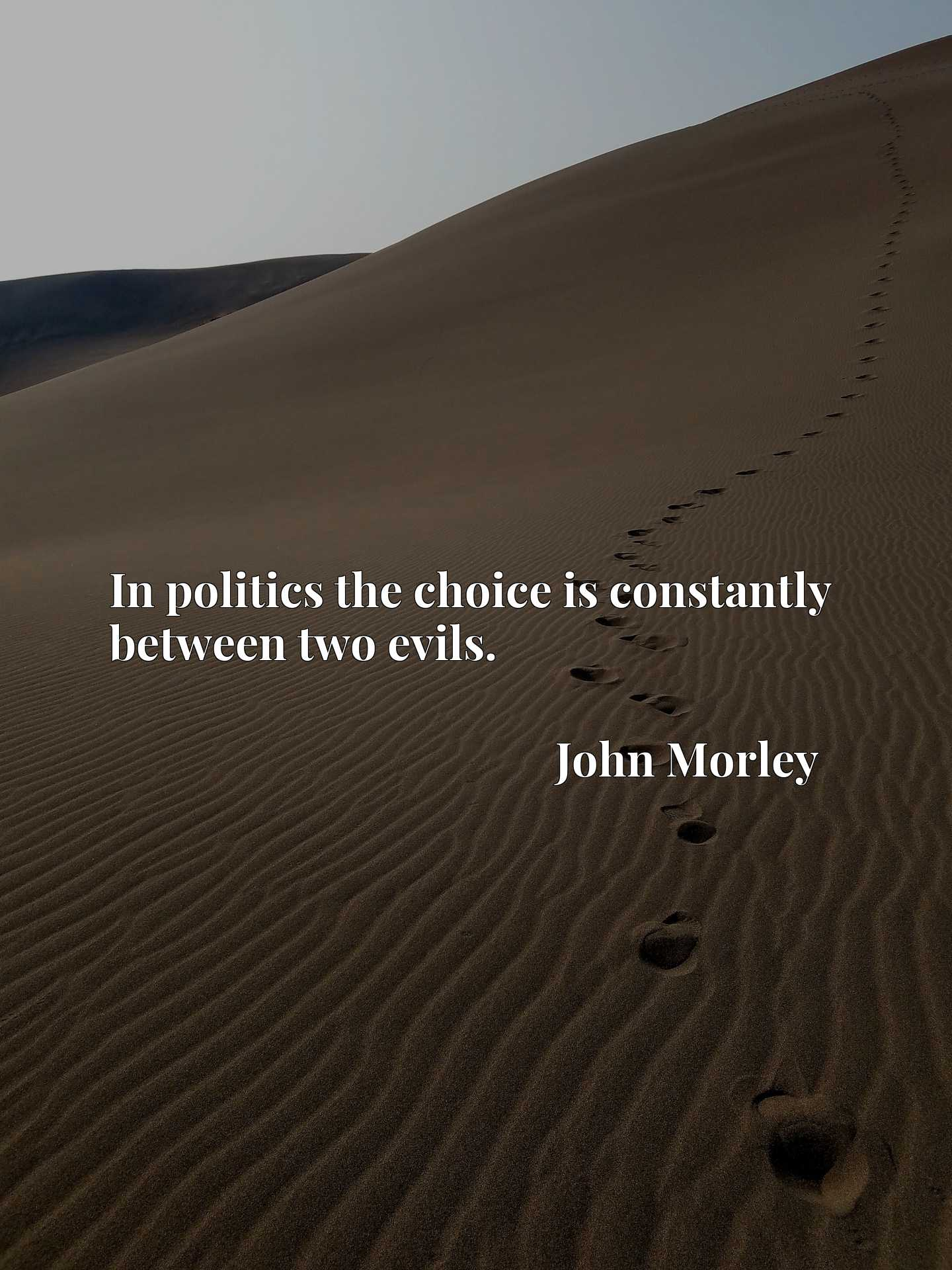 Quote Picture :In politics the choice is constantly between two evils.
