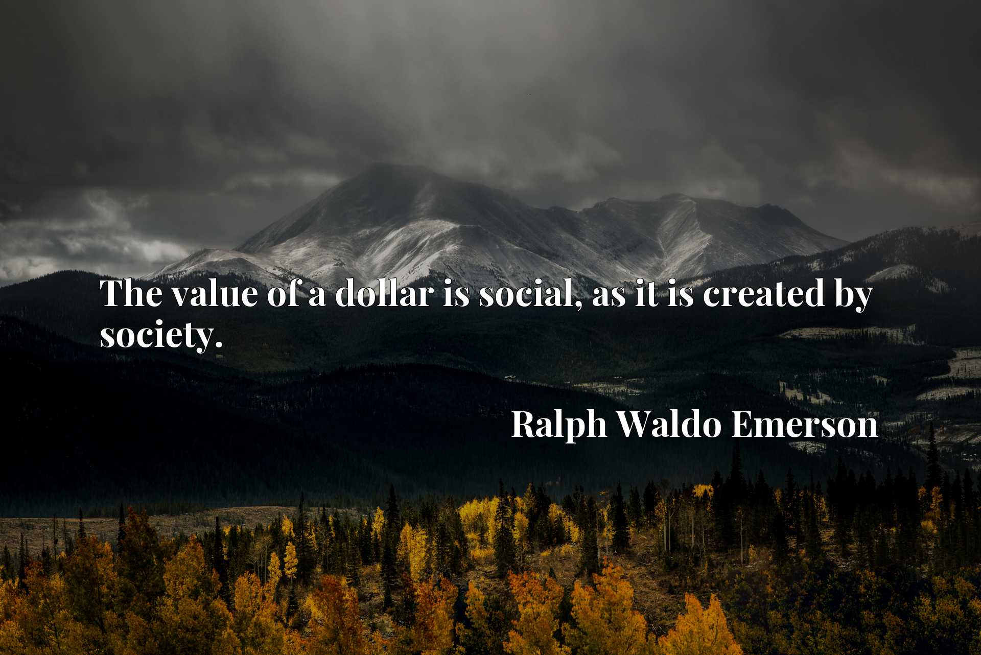 Quote Picture :The value of a dollar is social, as it is created by society.