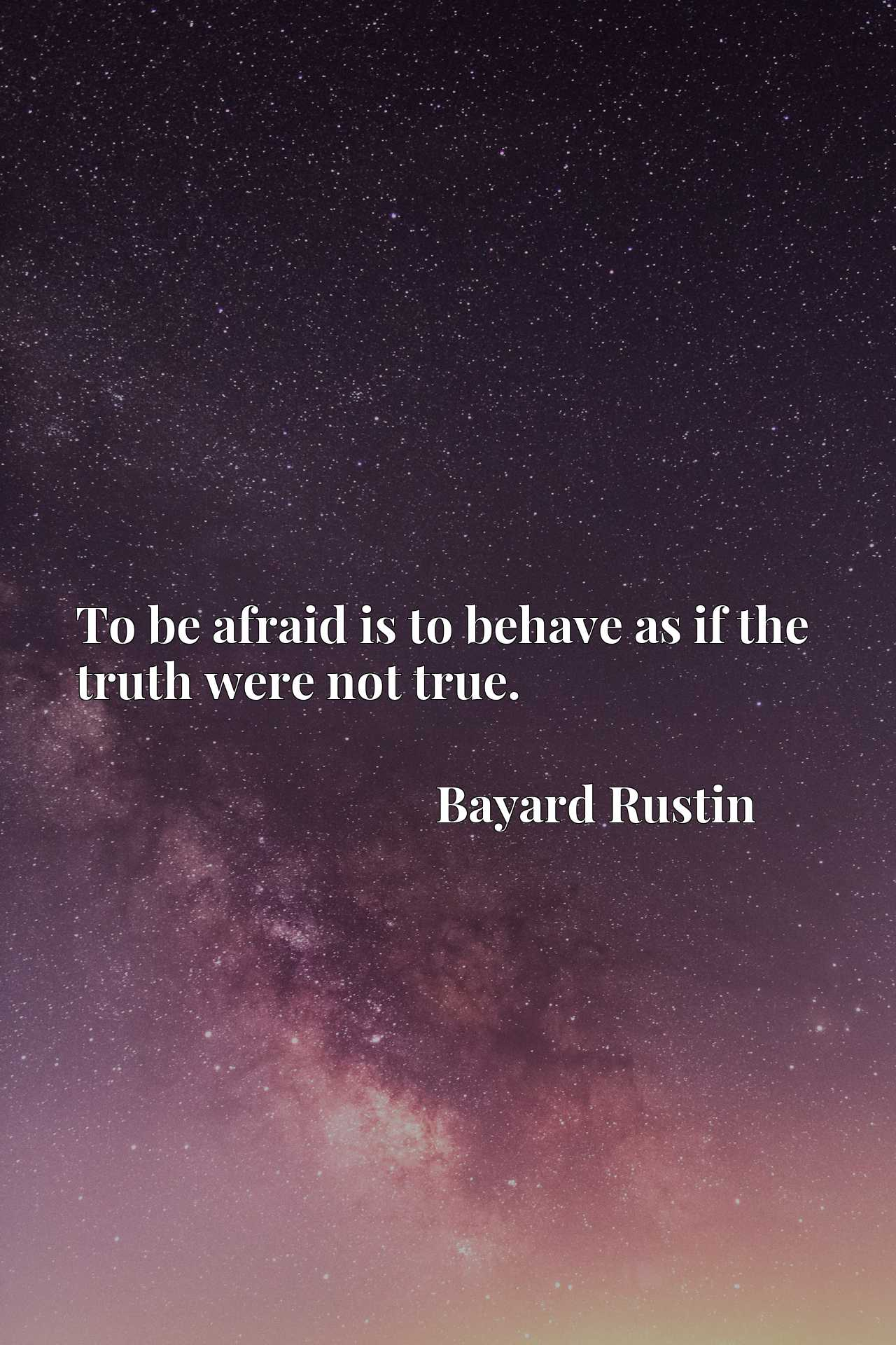 Quote Picture :To be afraid is to behave as if the truth were not true.