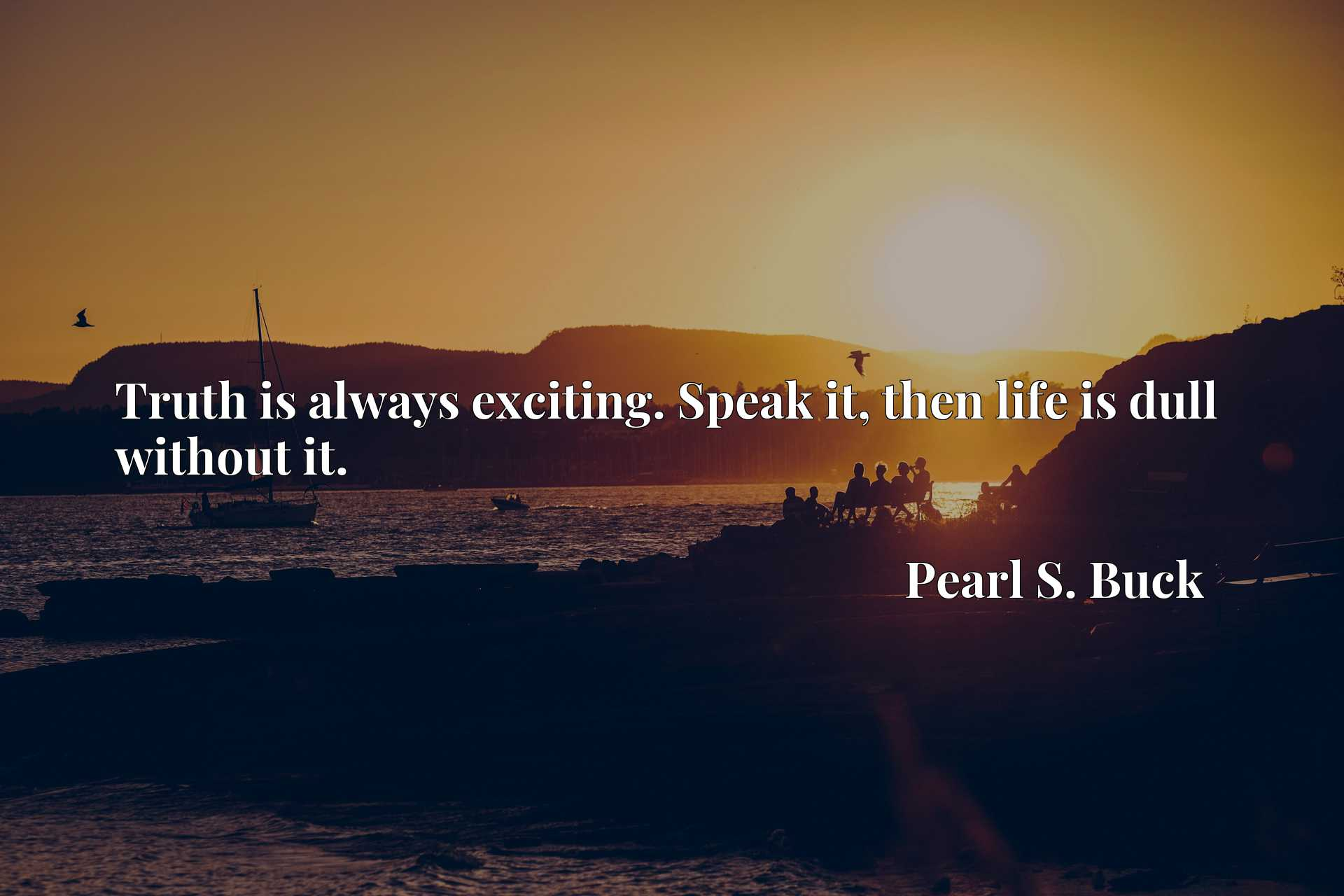 Quote Picture :Truth is always exciting. Speak it, then life is dull without it.