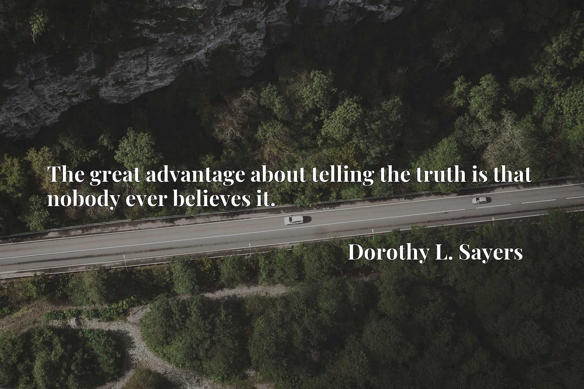 Quote Picture :The great advantage about telling the truth is that nobody ever believes it.