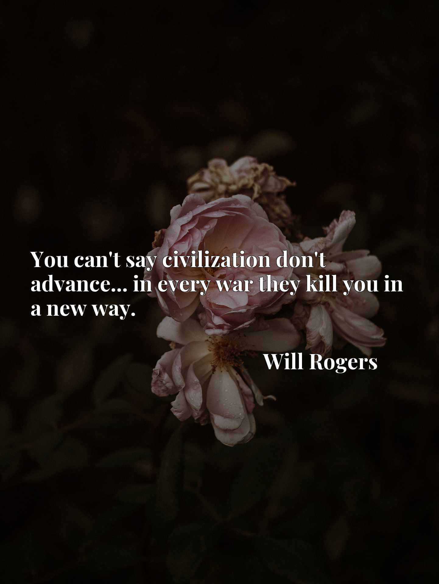 Quote Picture :You can't say civilization don't advance... in every war they kill you in a new way.