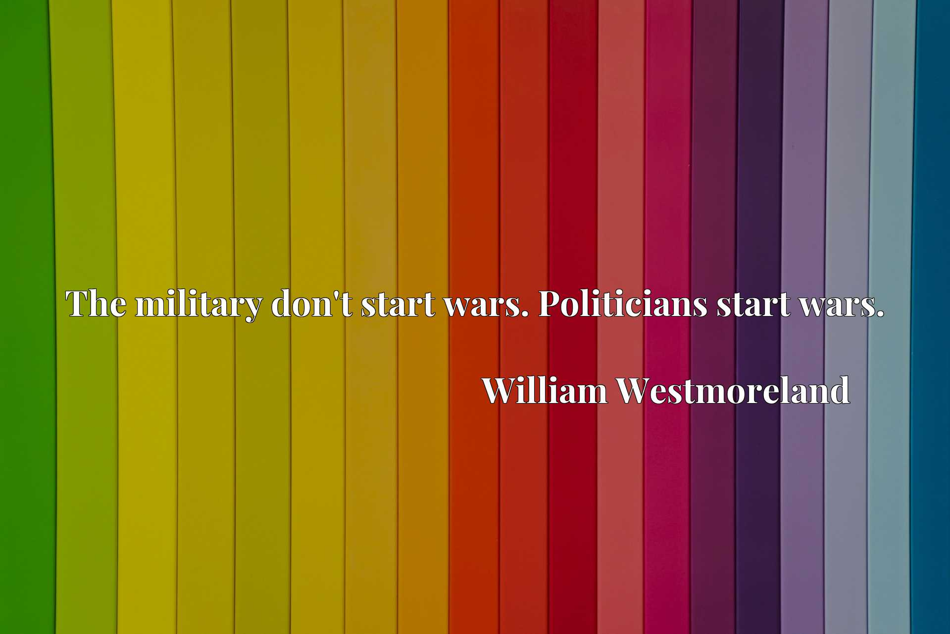 Quote Picture :The military don't start wars. Politicians start wars.