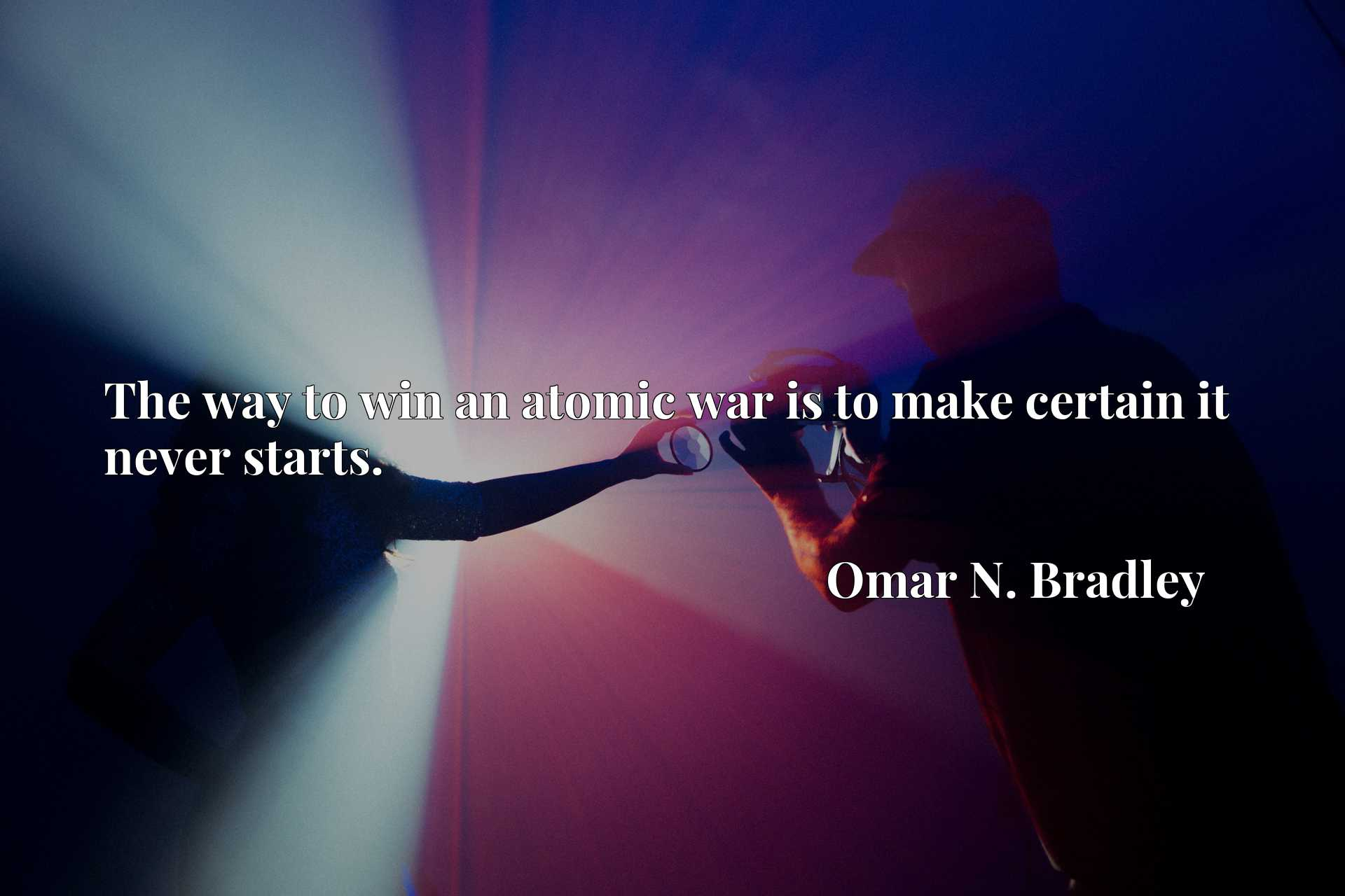 Quote Picture :The way to win an atomic war is to make certain it never starts.