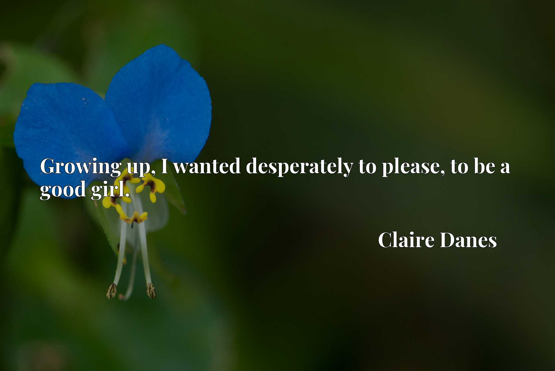 Quote Picture :Growing up, I wanted desperately to please, to be a good girl.