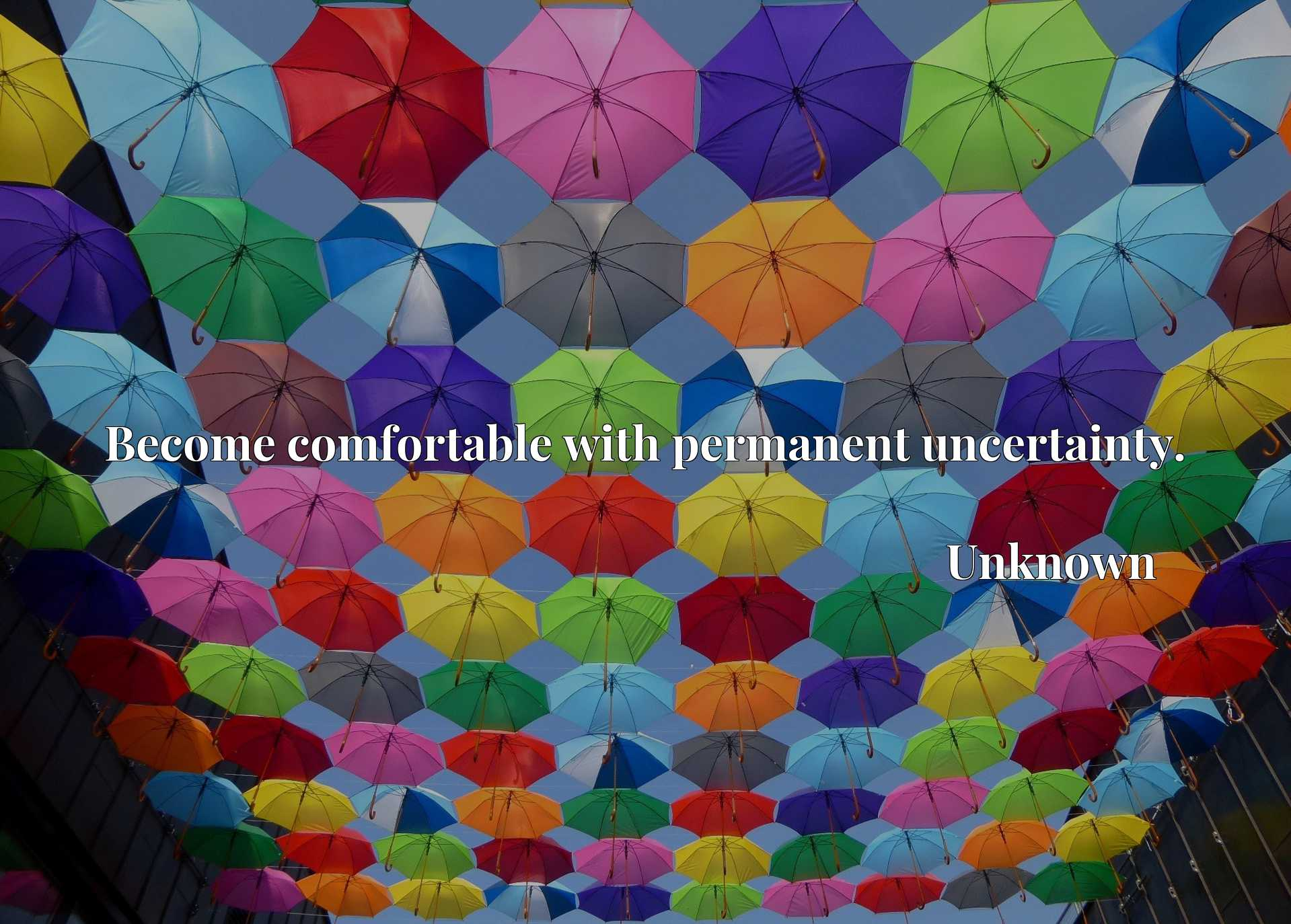 Quote Picture :Become comfortable with permanent uncertainty.