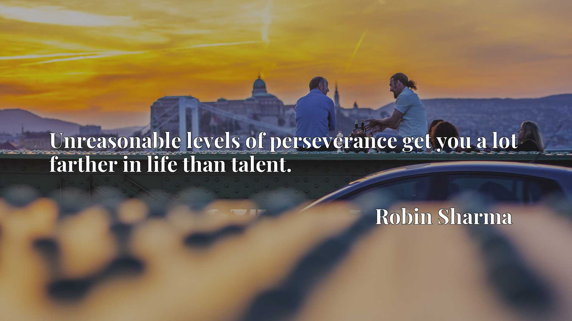 Quote Picture :Unreasonable levels of perseverance get you a lot farther in life than talent.