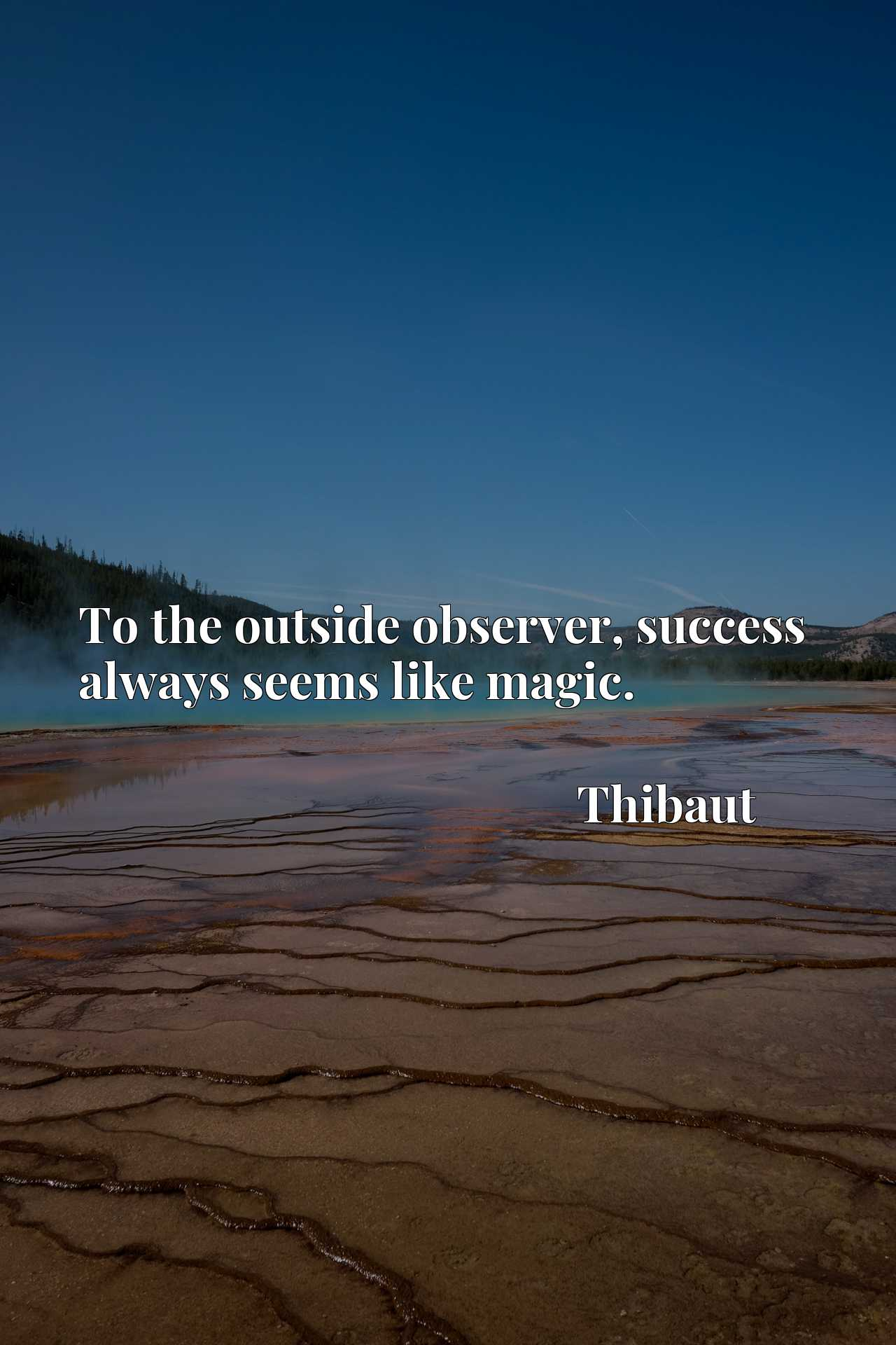 Quote Picture :To the outside observer, success always seems like magic.