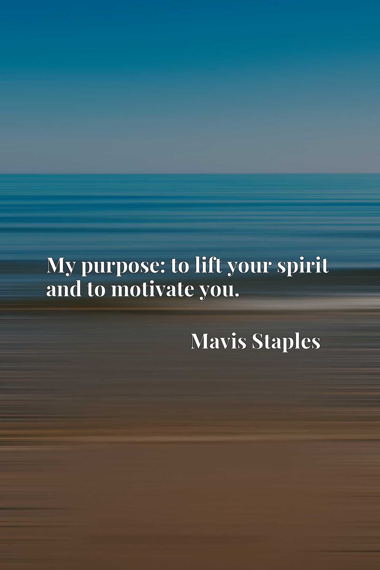 Quote Picture :My purpose: to lift your spirit and to motivate you.