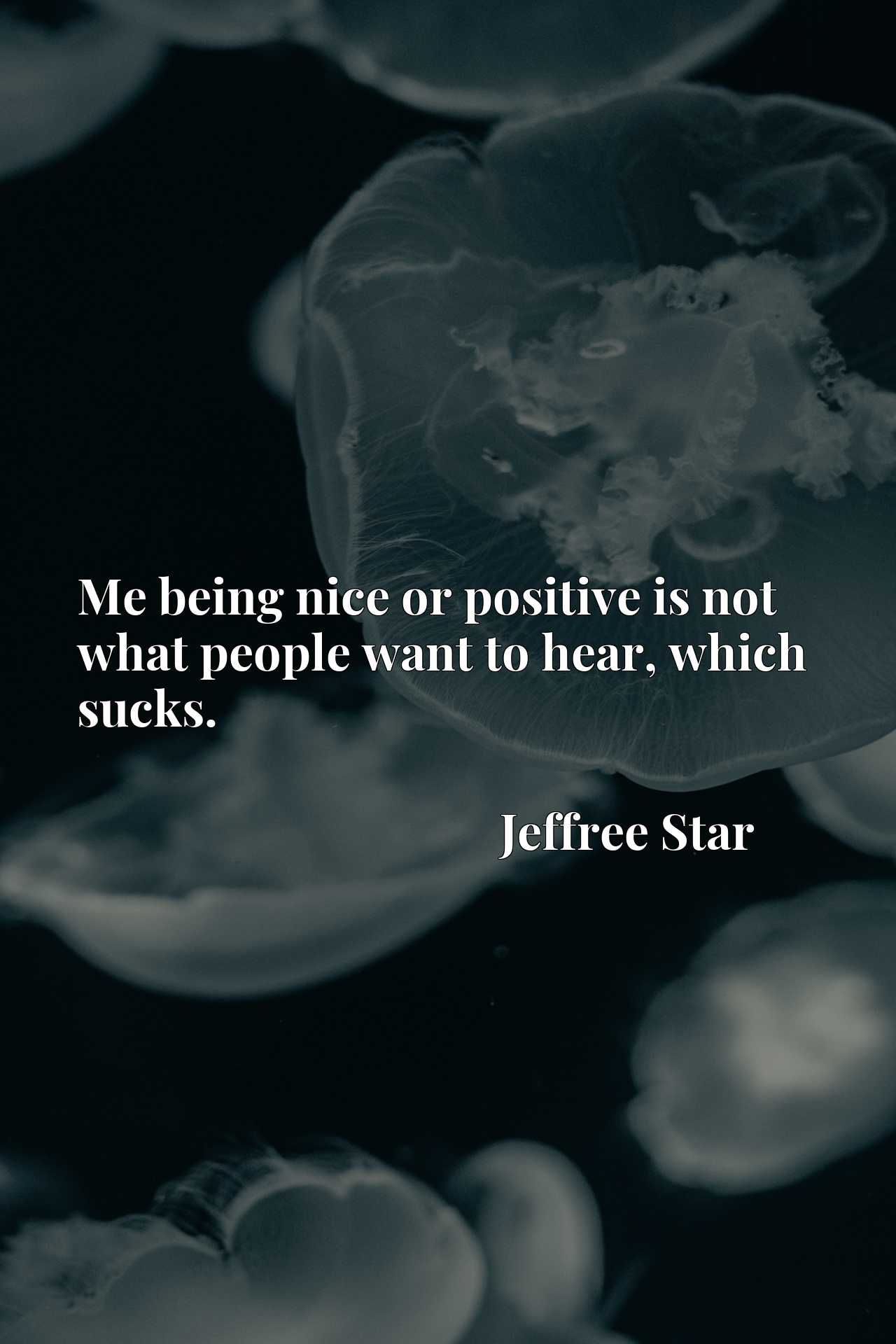 Quote Picture :Me being nice or positive is not what people want to hear, which sucks.