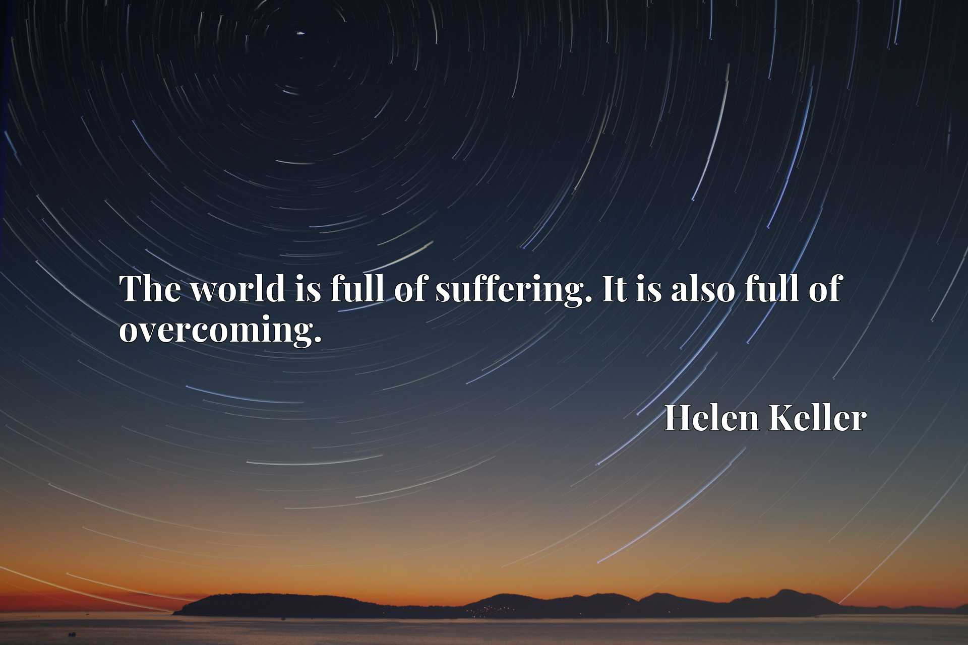Quote Picture :The world is full of suffering. It is also full of overcoming.