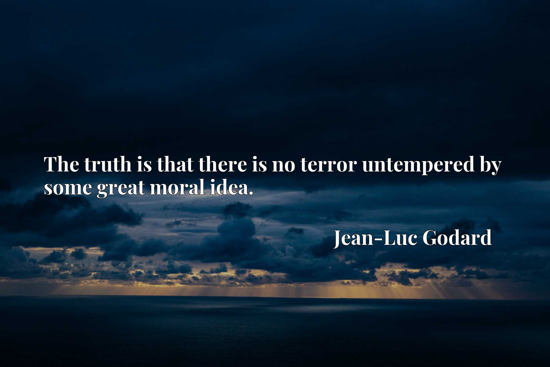 Quote Picture :The truth is that there is no terror untempered by some great moral idea.