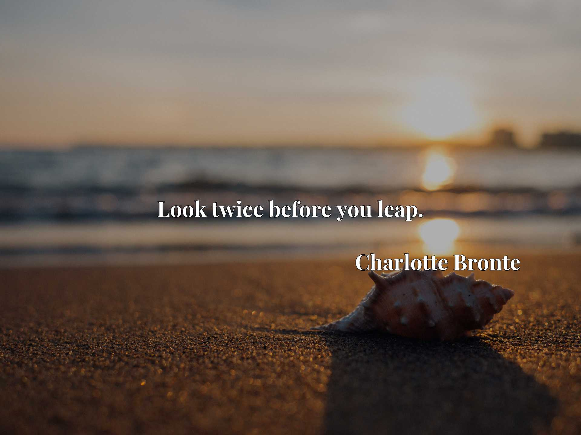 Quote Picture :Look twice before you leap.