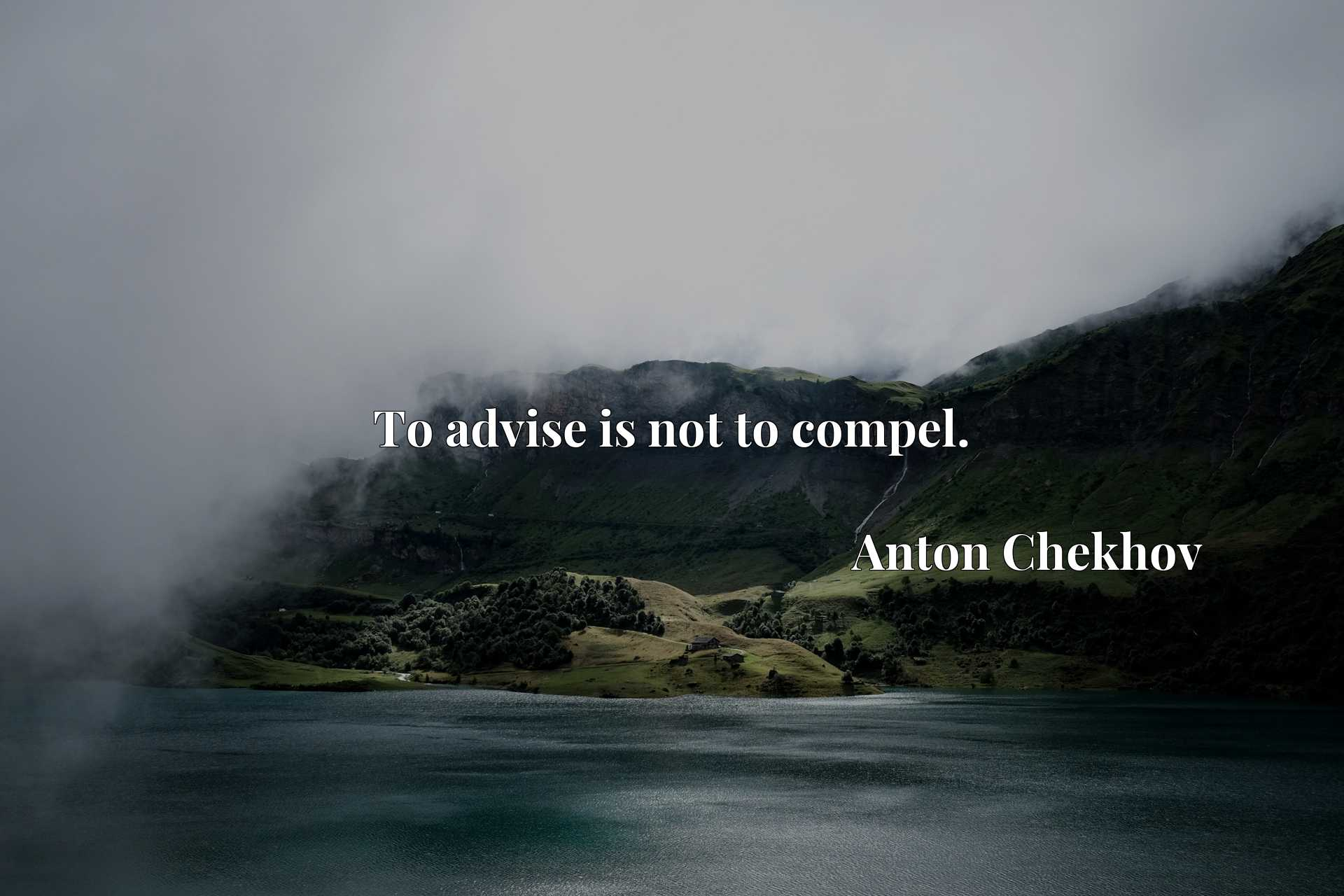Quote Picture :To advise is not to compel.
