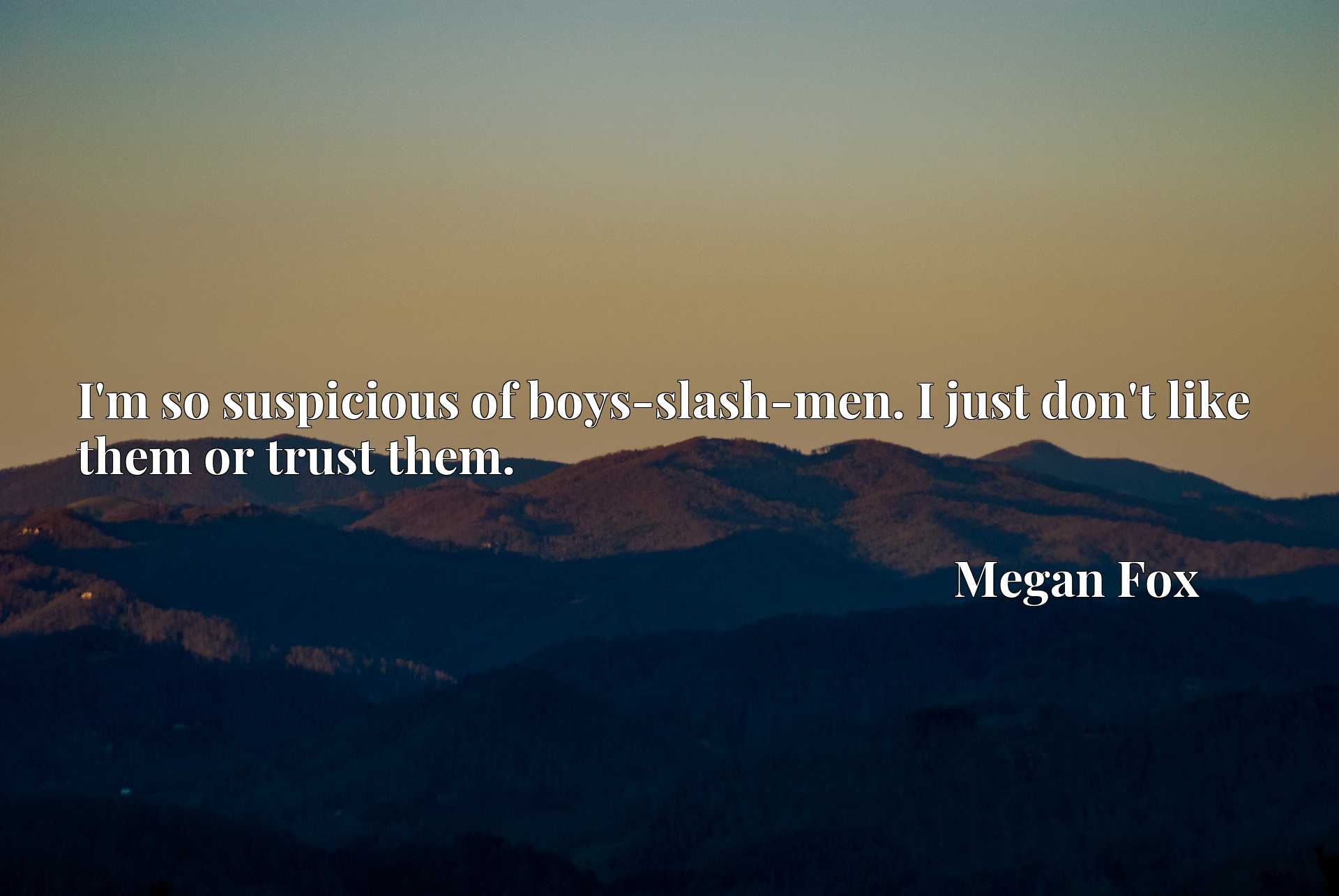Quote Picture :I'm so suspicious of boys-slash-men. I just don't like them or trust them.