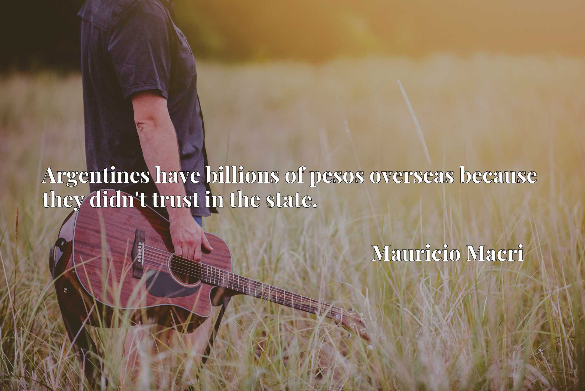 Quote Picture :Argentines have billions of pesos overseas because they didn't trust in the state.