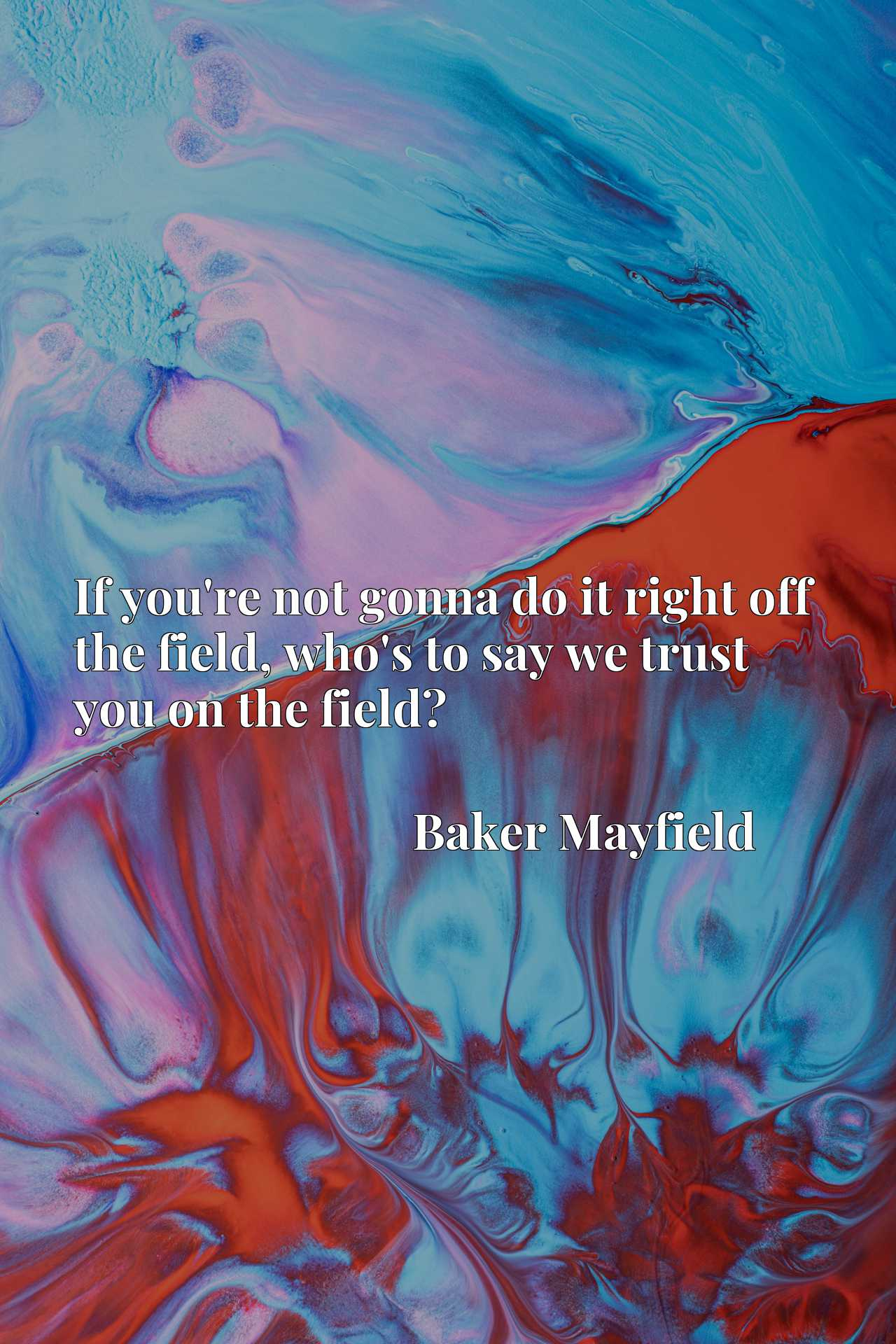 Quote Picture :If you're not gonna do it right off the field, who's to say we trust you on the field?