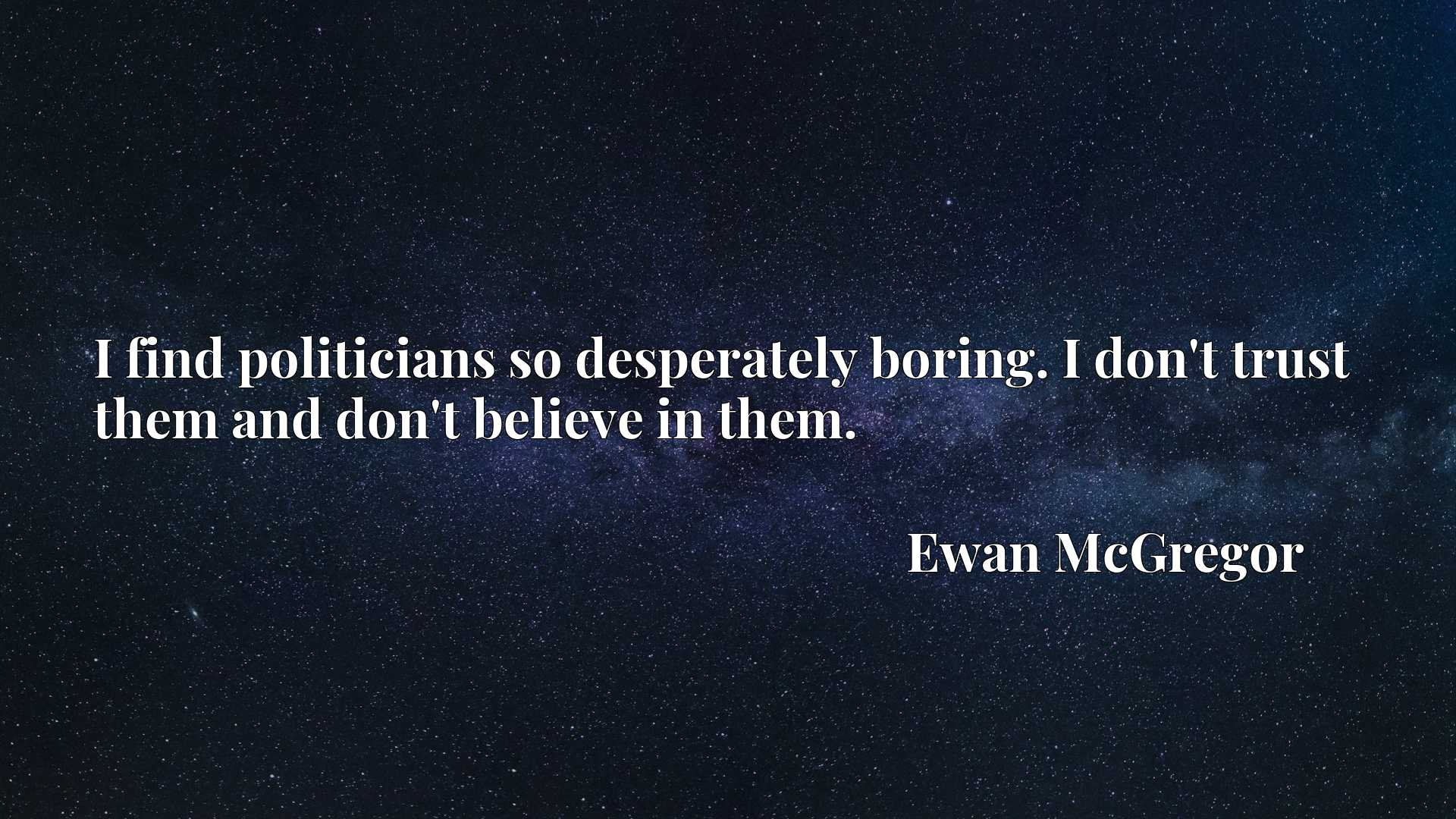 Quote Picture :I find politicians so desperately boring. I don't trust them and don't believe in them.