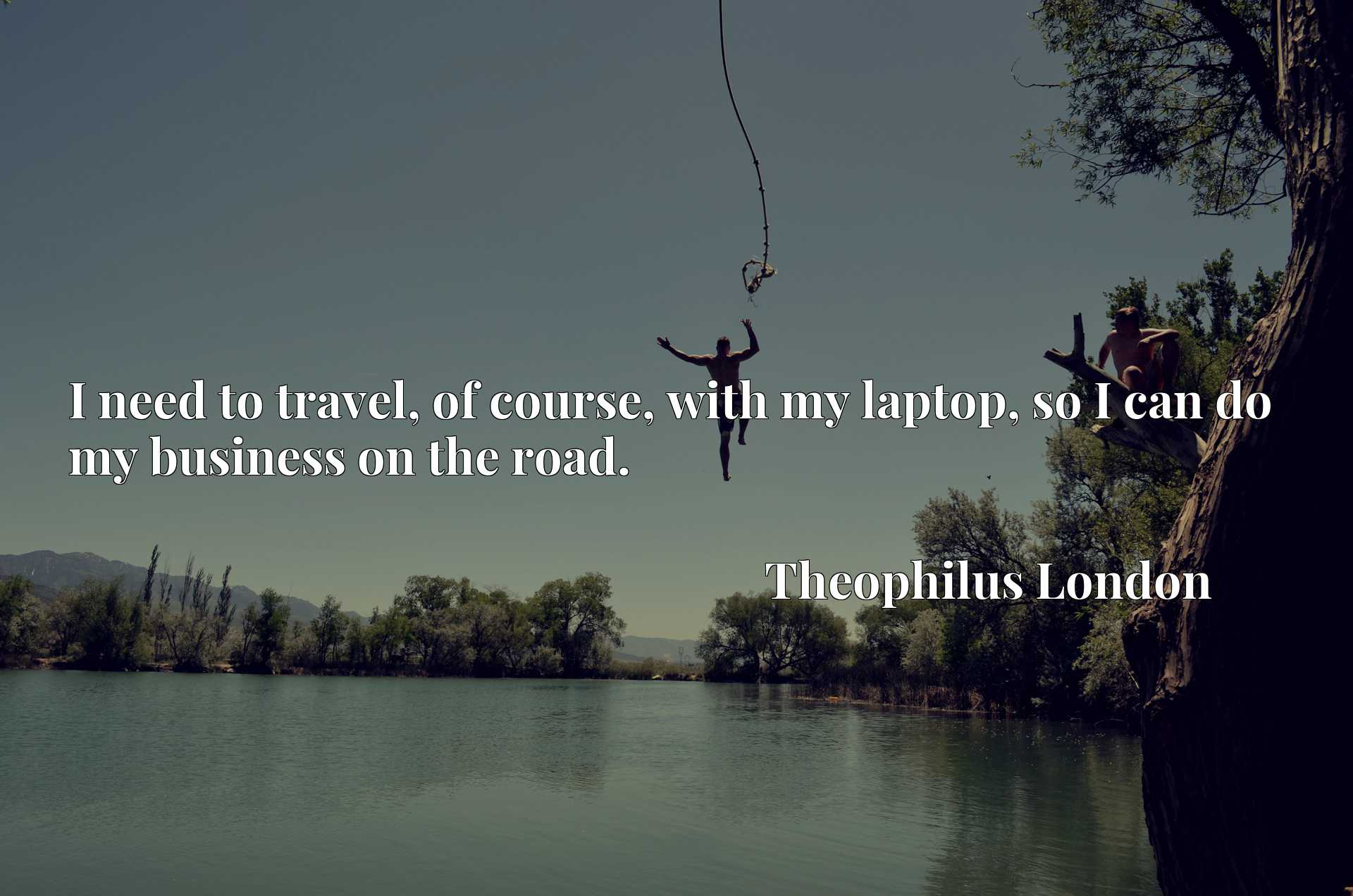 Quote Picture :I need to travel, of course, with my laptop, so I can do my business on the road.