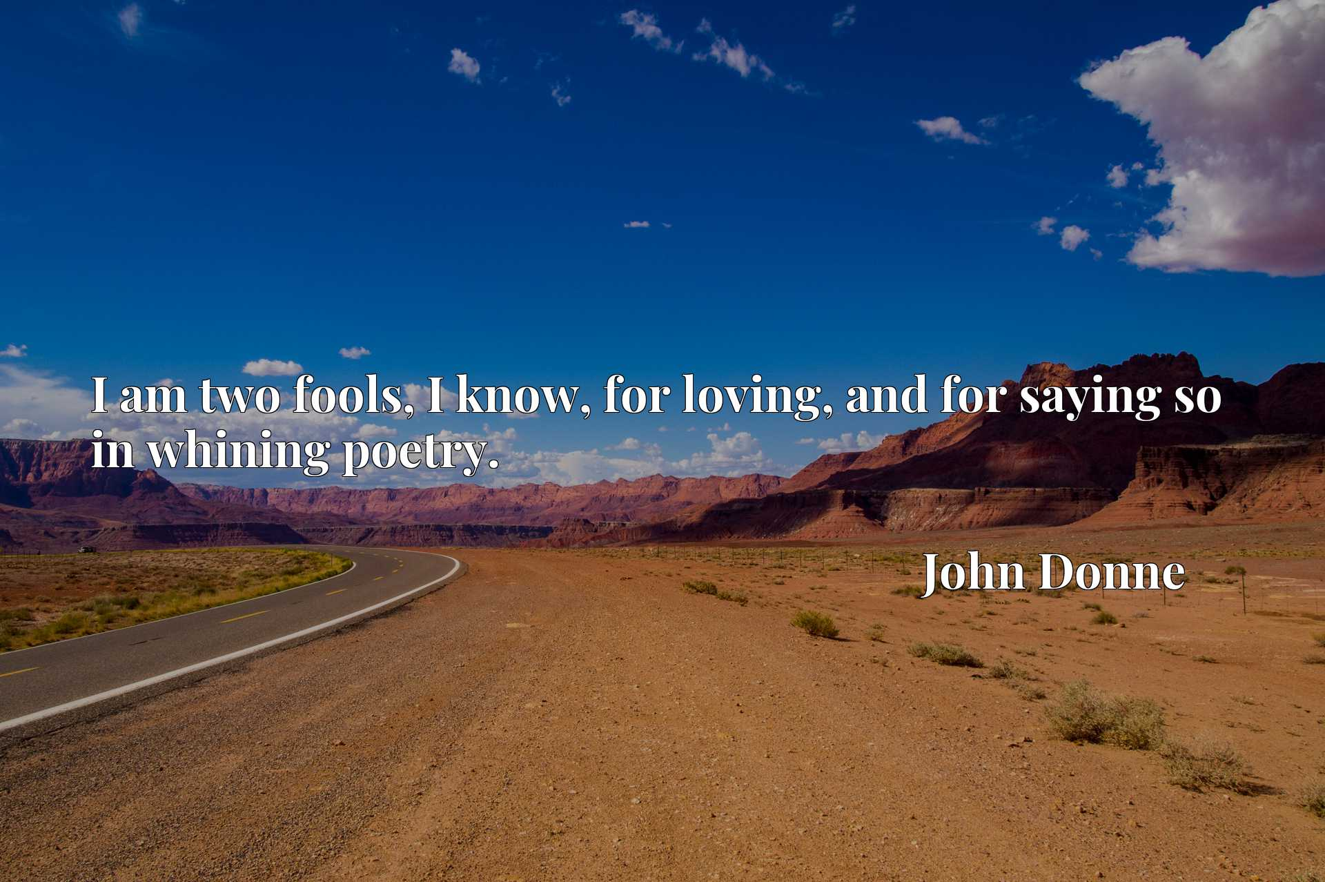 Quote Picture :I am two fools, I know, for loving, and for saying so in whining poetry.