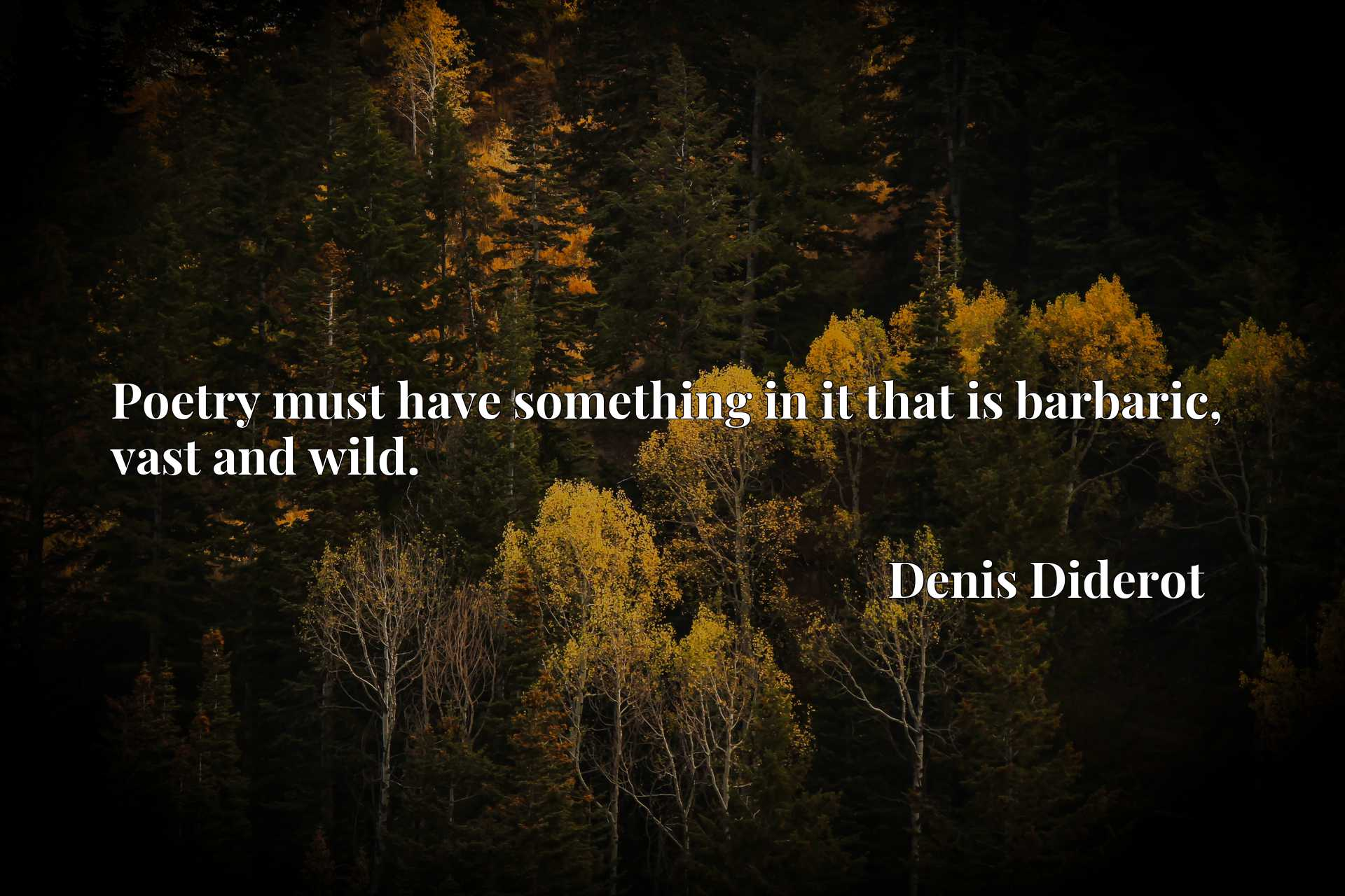 Quote Picture :Poetry must have something in it that is barbaric, vast and wild.