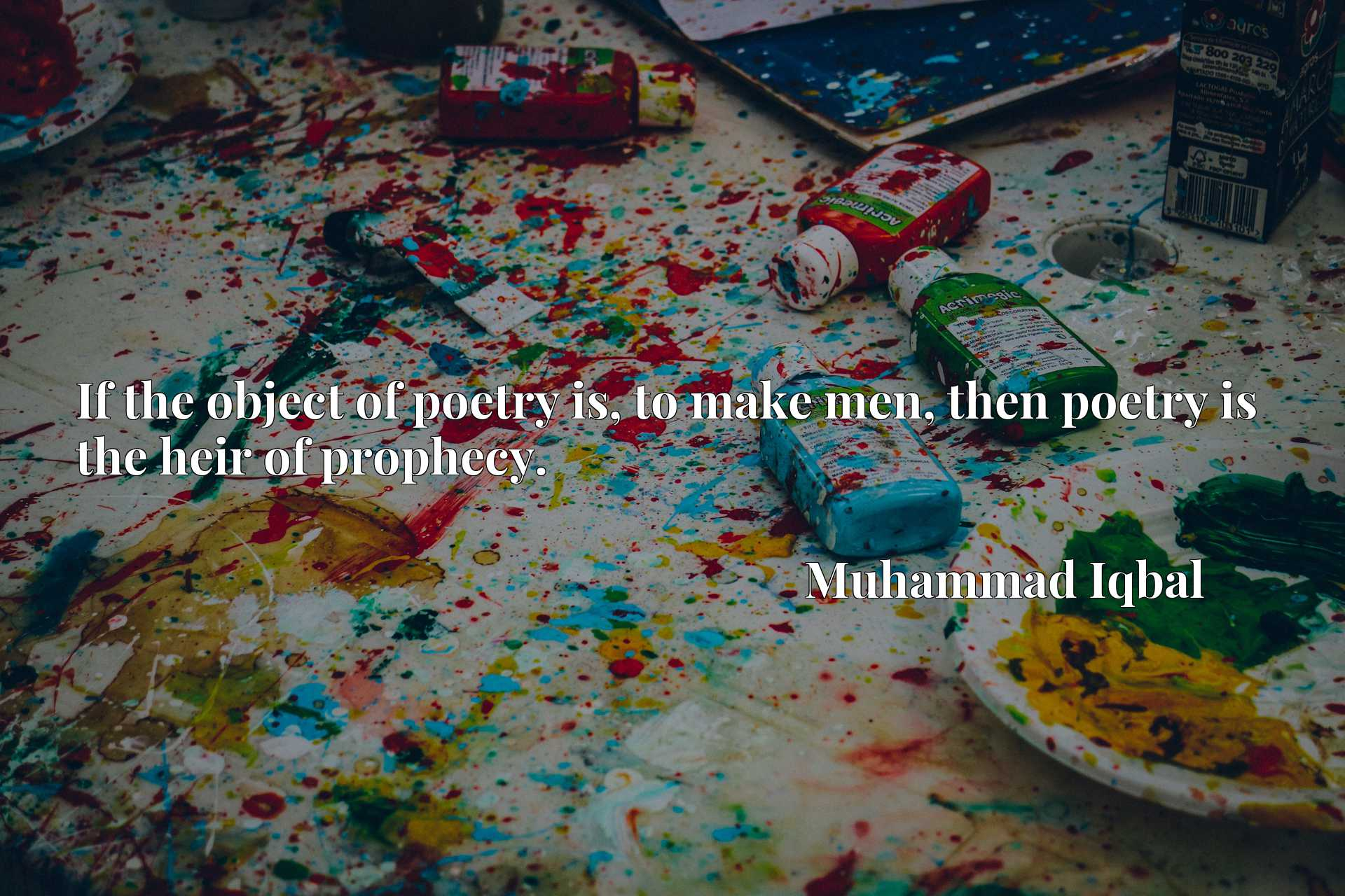 Quote Picture :If the object of poetry is, to make men, then poetry is the heir of prophecy.