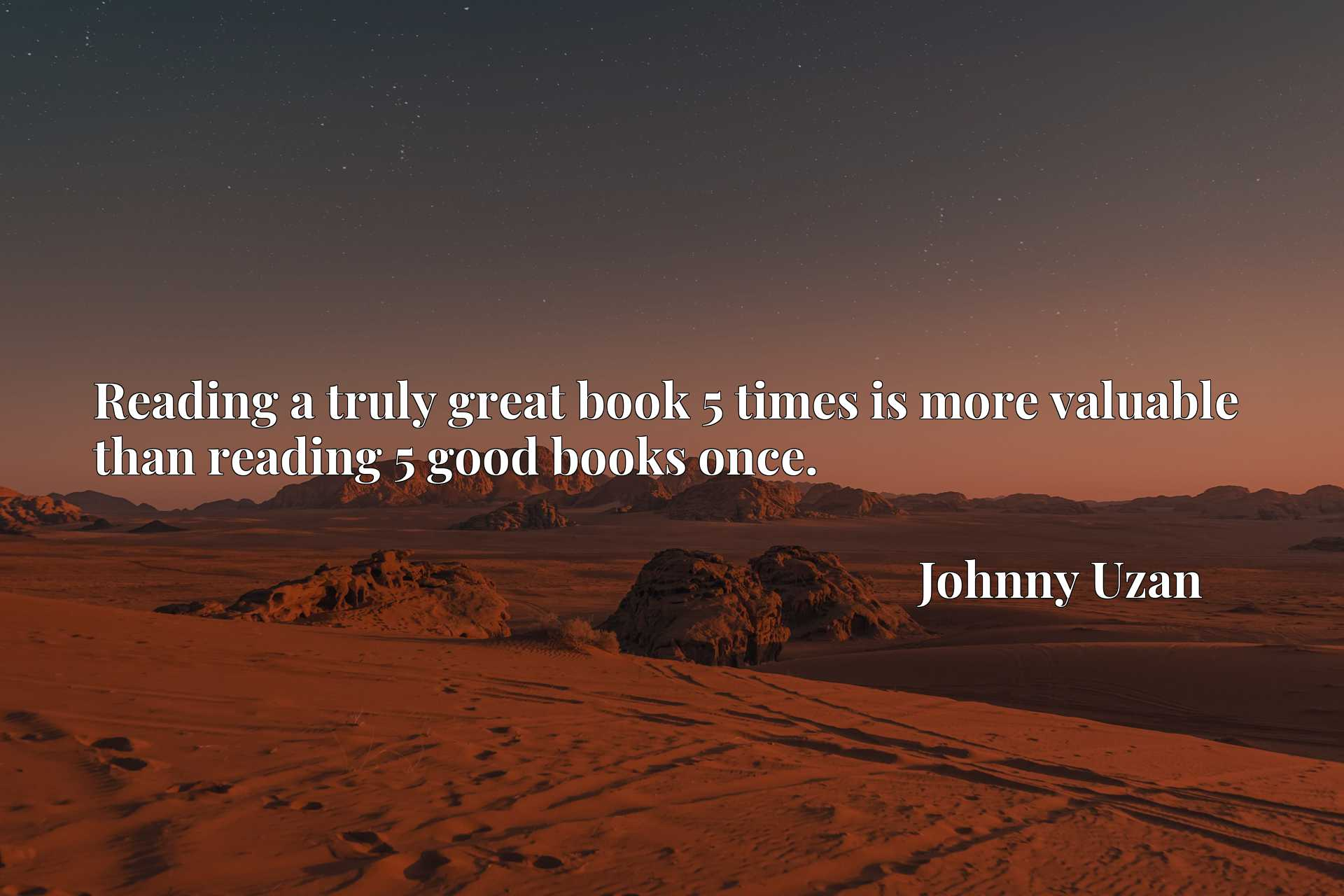 Quote Picture :Reading a truly great book 5 times is more valuable than reading 5 good books once.