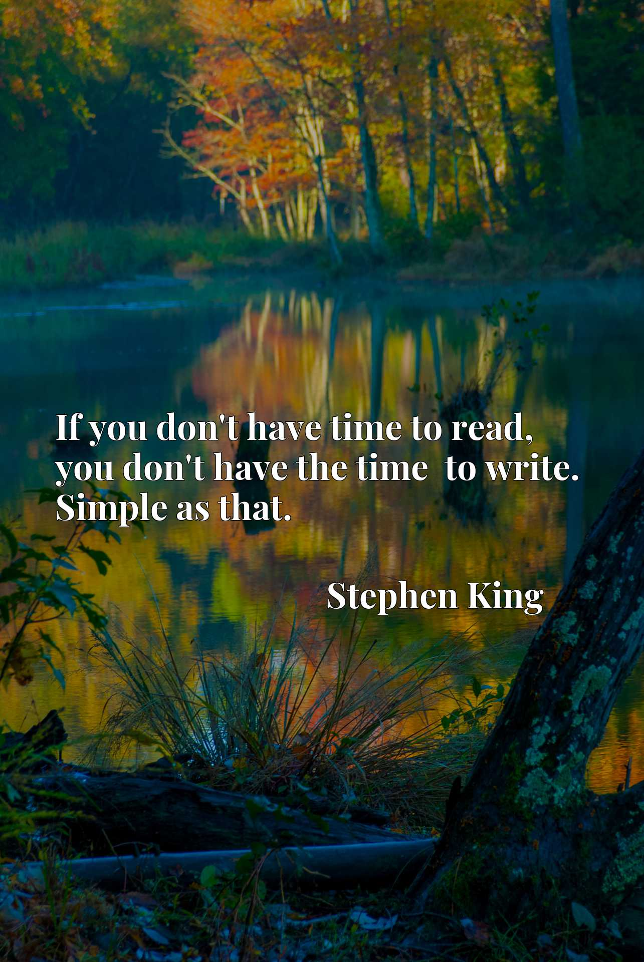 Quote Picture :If you don't have time to read, you don't have the time  to write. Simple as that.