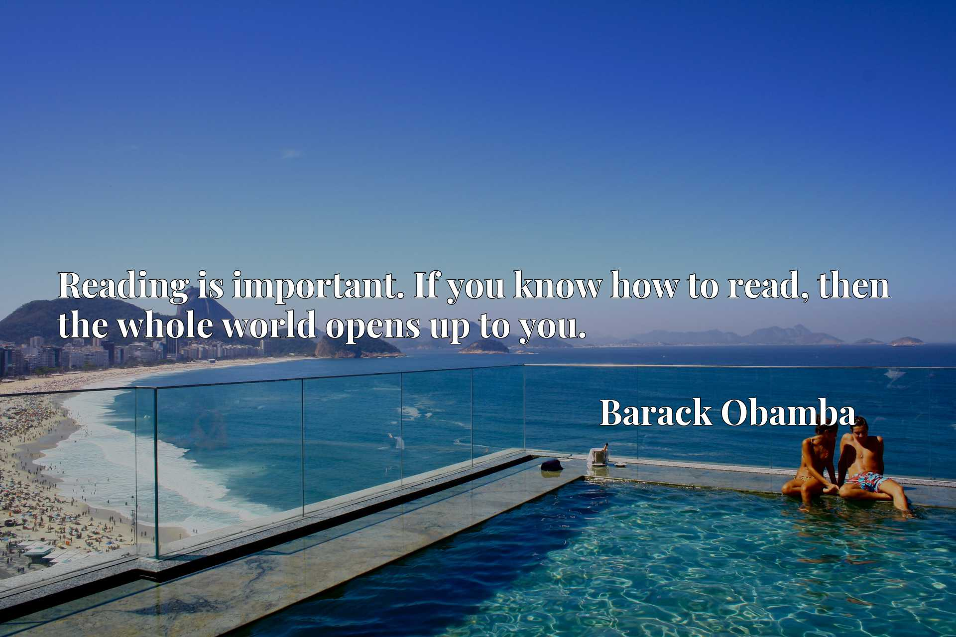 Quote Picture :Reading is important. If you know how to read, then the whole world opens up to you.