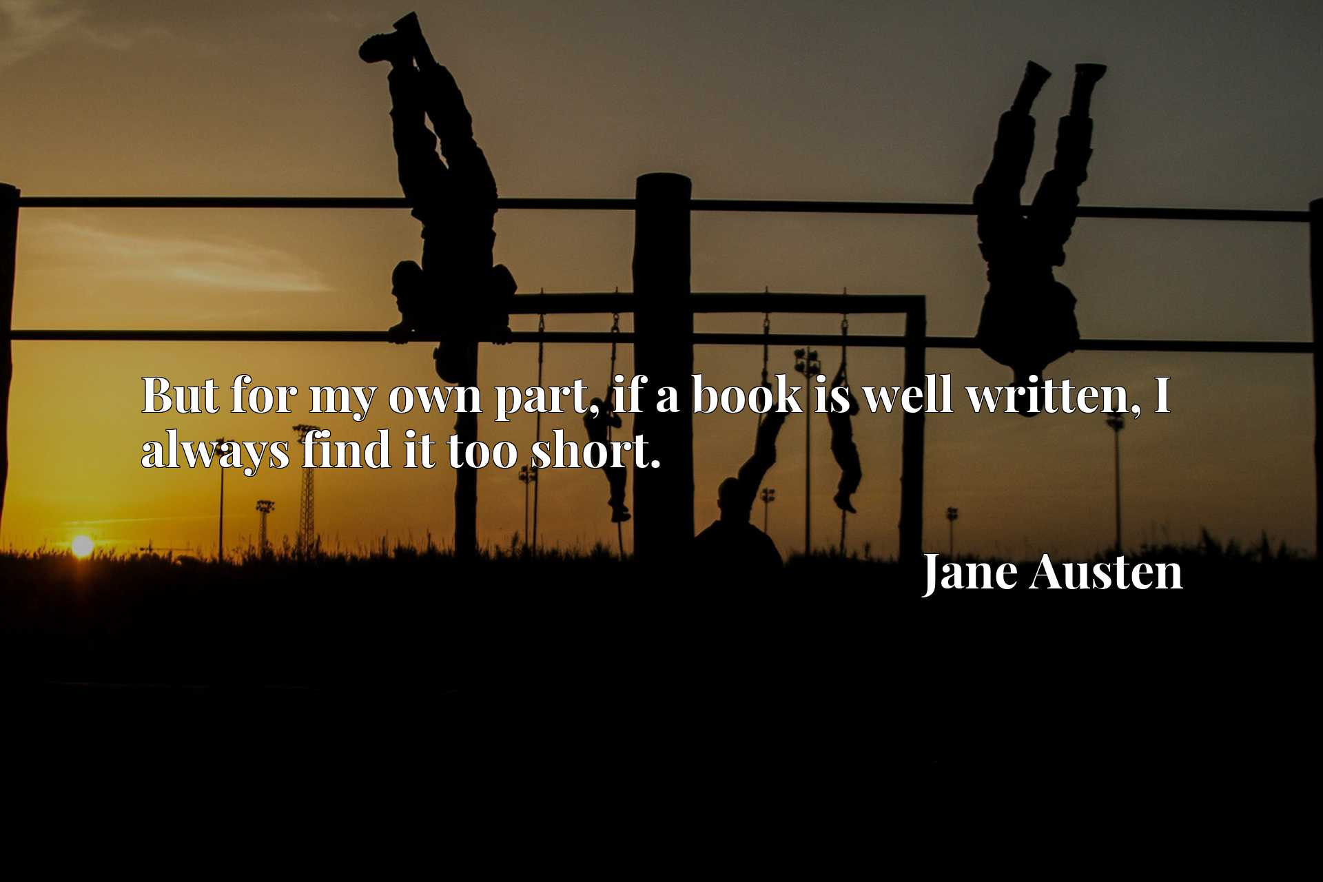 Quote Picture :But for my own part, if a book is well written, I always find it too short.