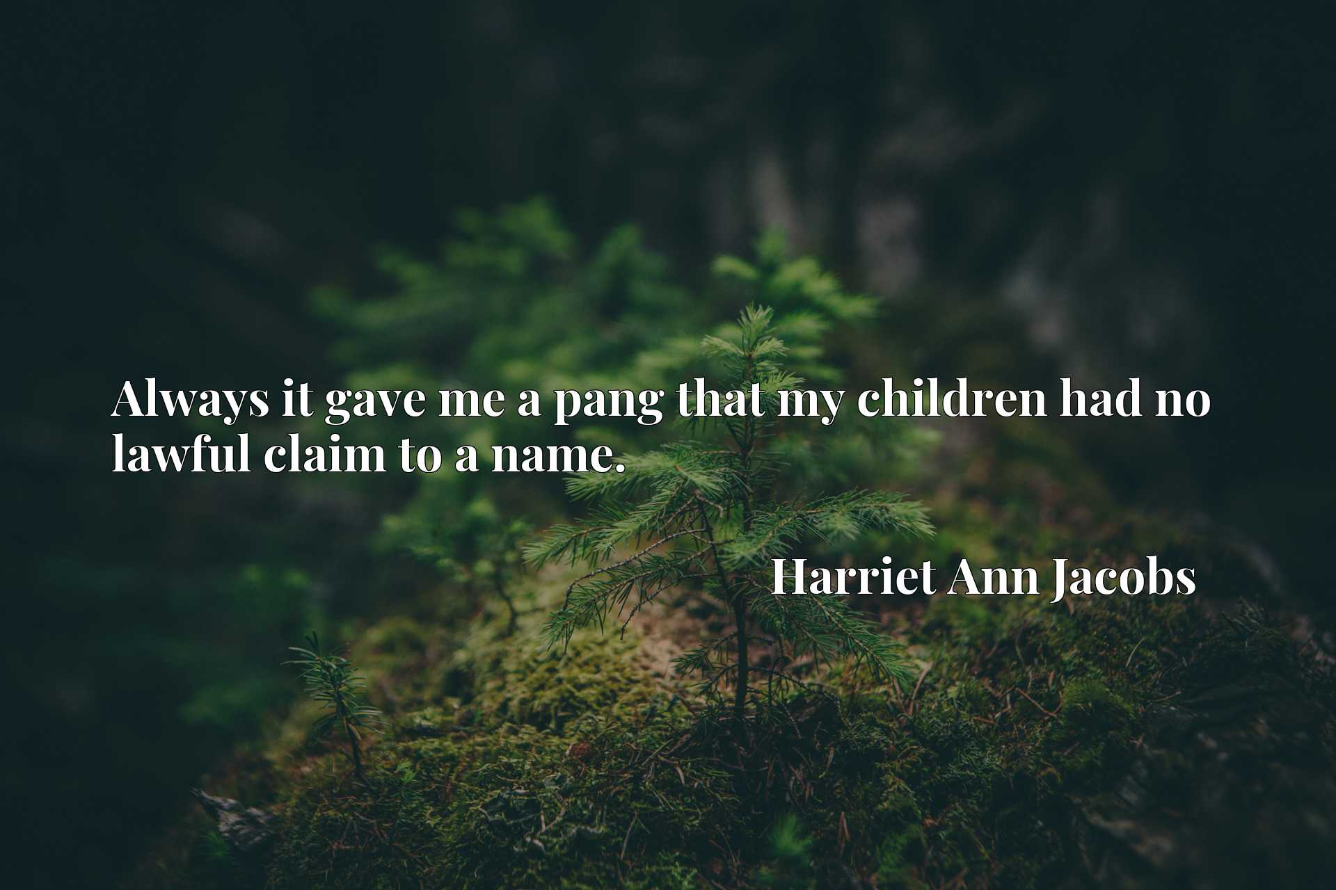 Quote Picture :Always it gave me a pang that my children had no lawful claim to a name.