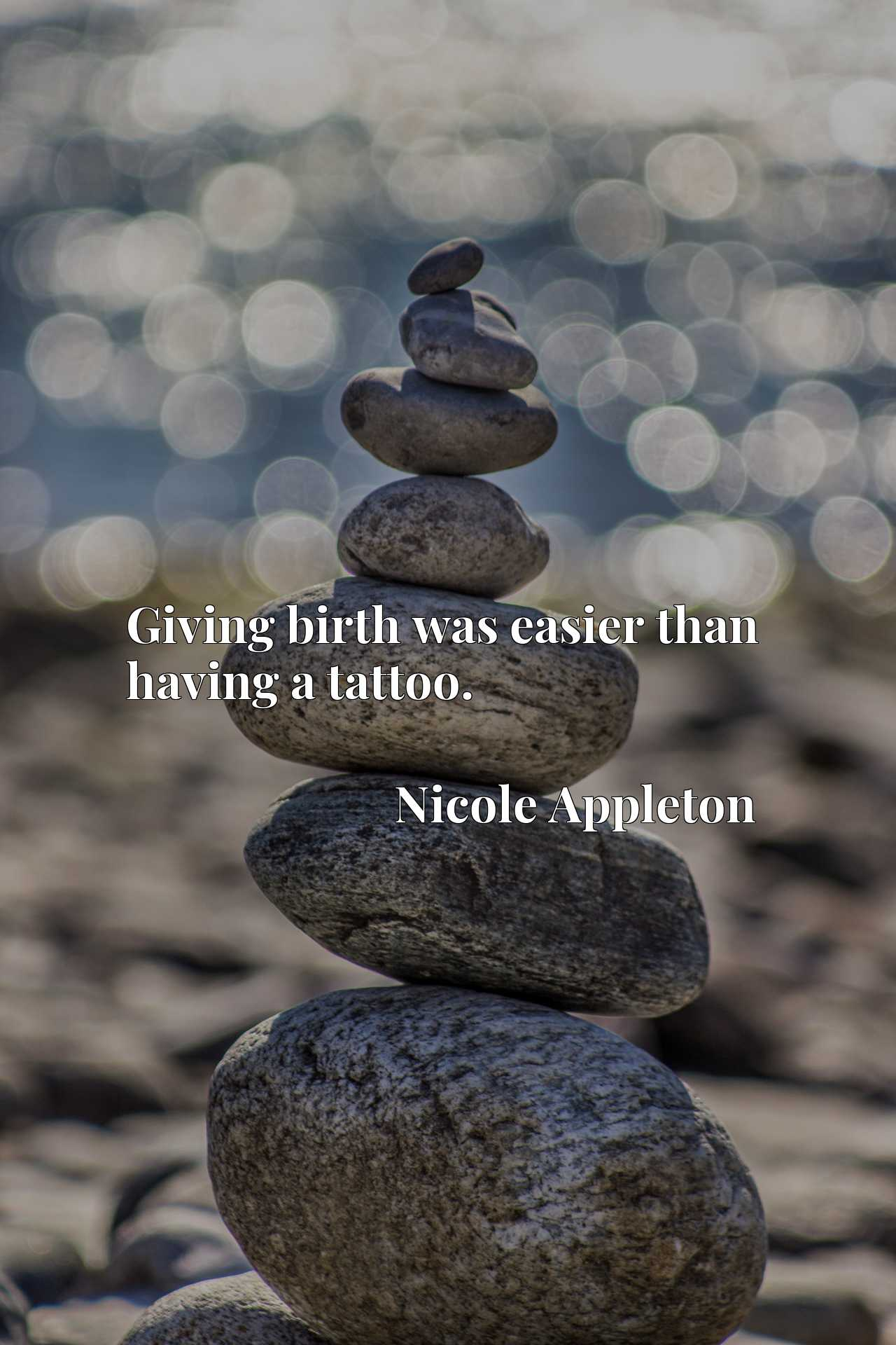 Quote Picture :Giving birth was easier than having a tattoo.
