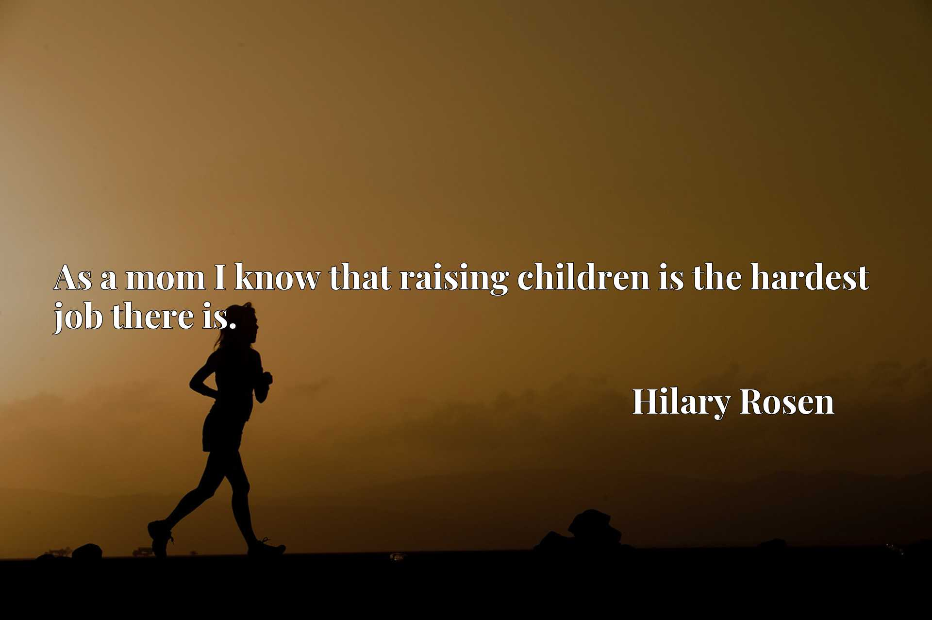 Quote Picture :As a mom I know that raising children is the hardest job there is.