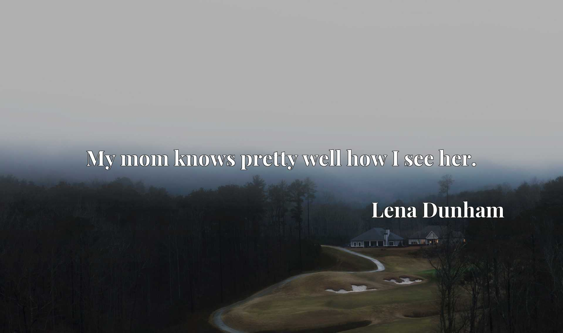 Quote Picture :My mom knows pretty well how I see her.