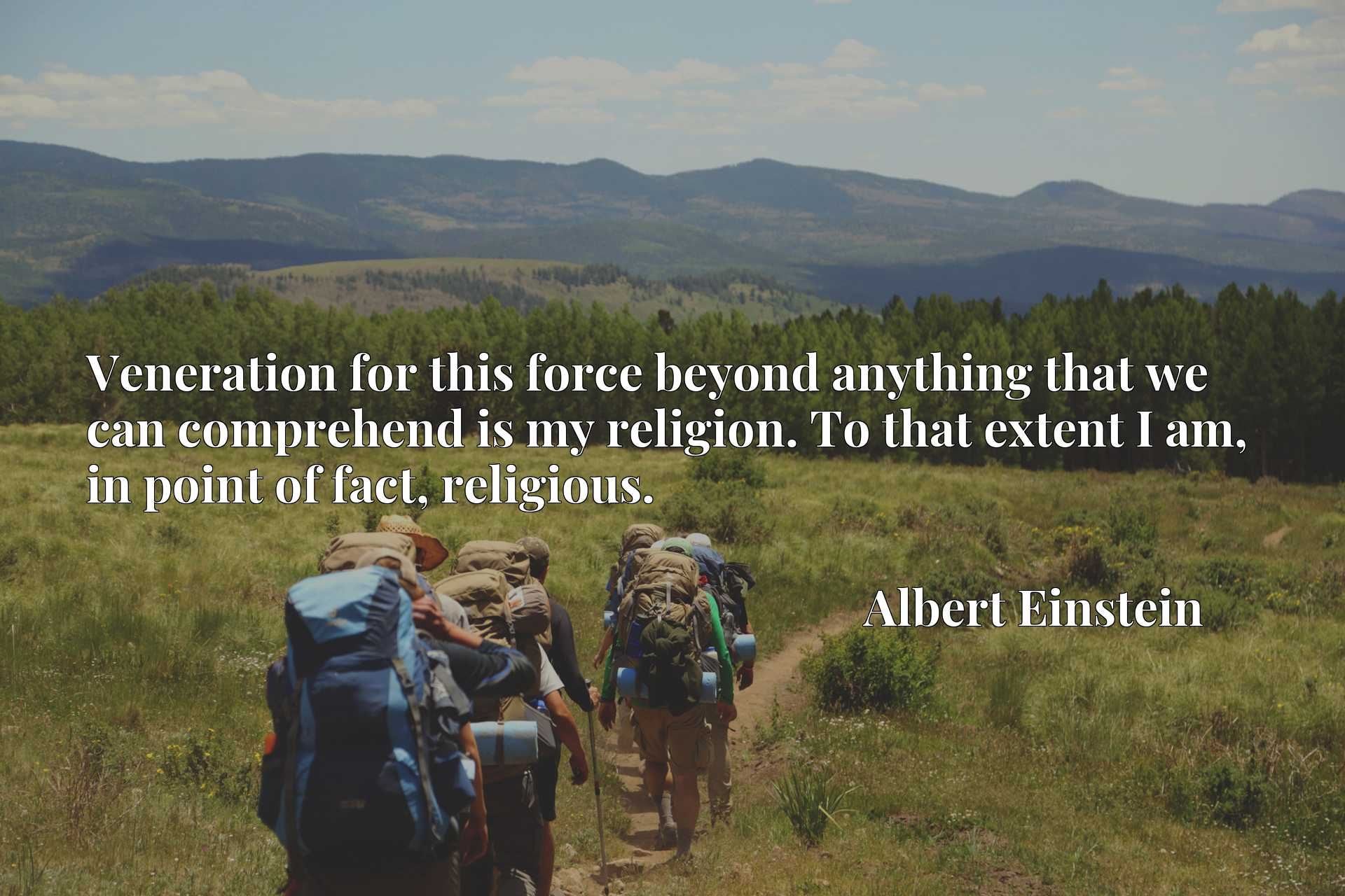 Veneration for this force beyond anything that we can comprehend is my religion. To that extent I am, in point of fact, religious.