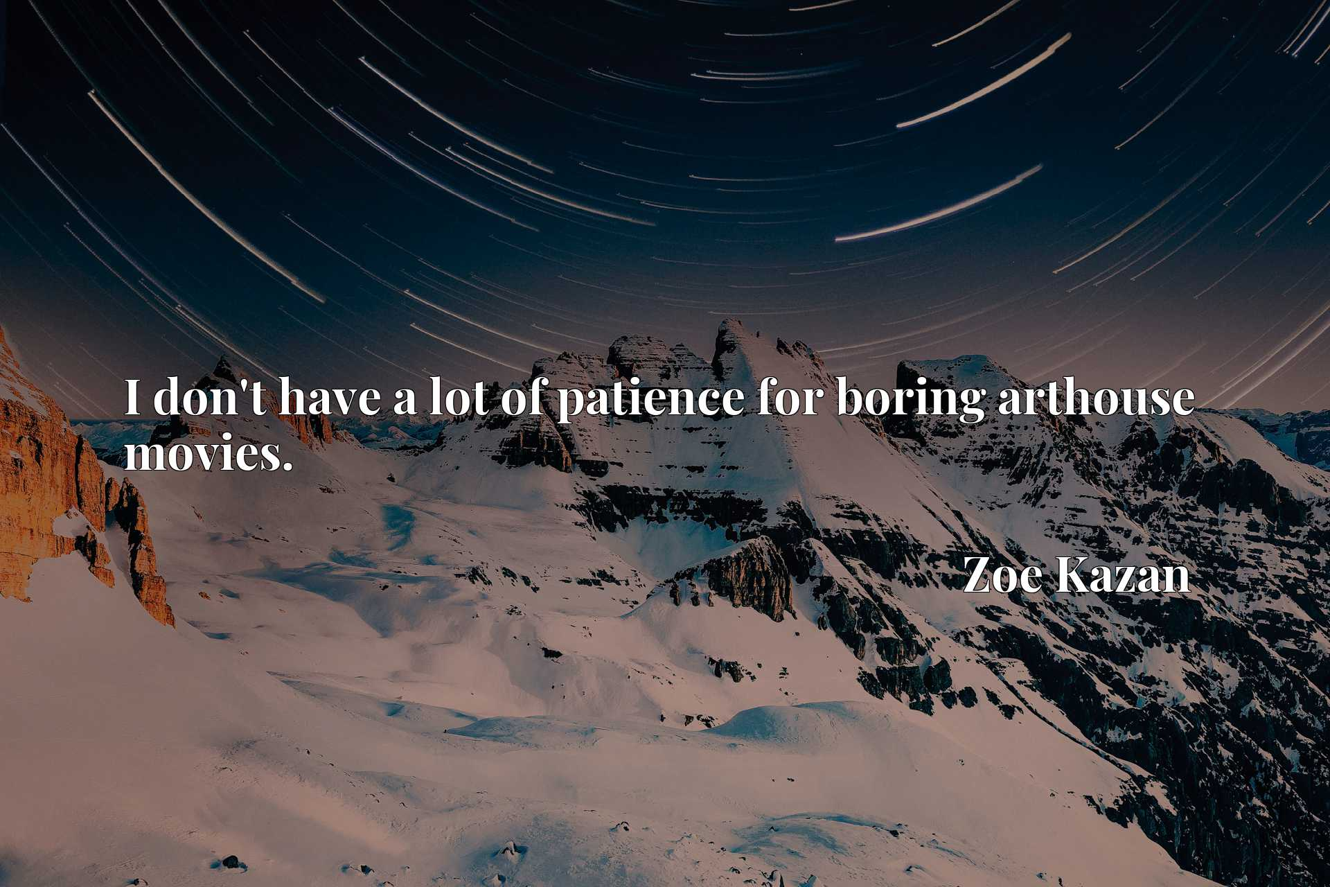 Quote Picture :I don't have a lot of patience for boring arthouse movies.