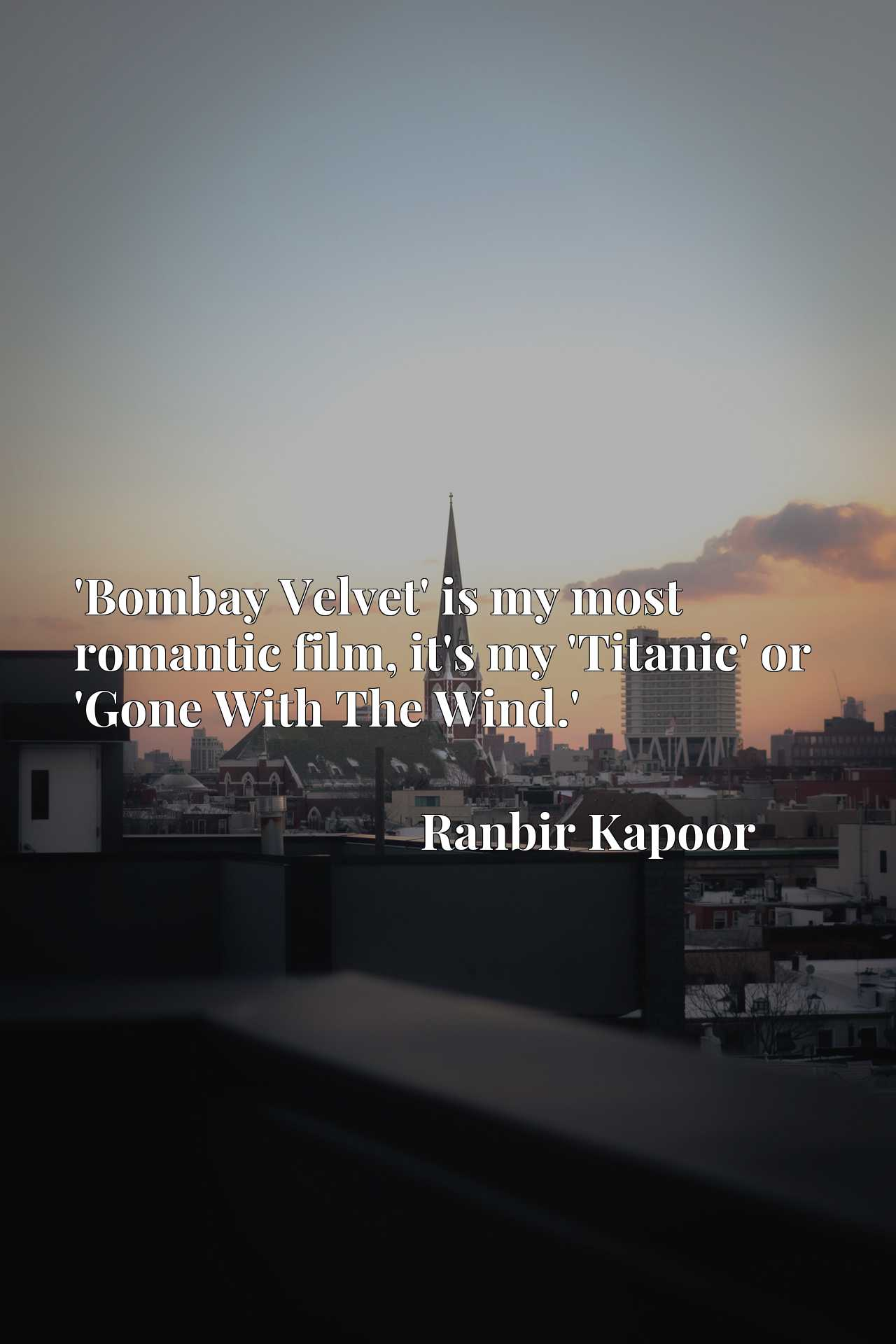 Quote Picture :'Bombay Velvet' is my most romantic film, it's my 'Titanic' or 'Gone With The Wind.'