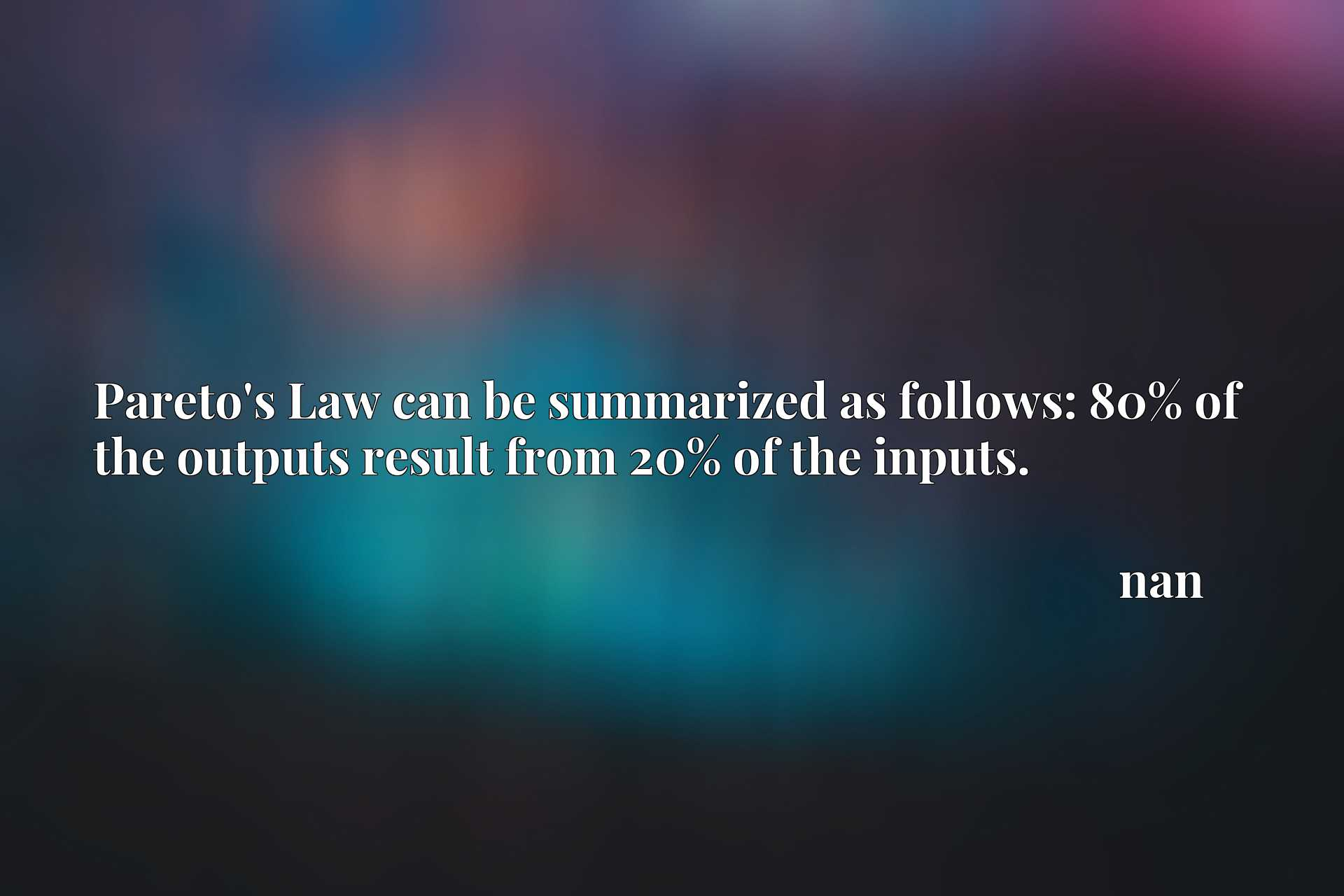 Quote Picture :Pareto's Law can be summarized as follows: 80% of the outputs result from 20% of the inputs.