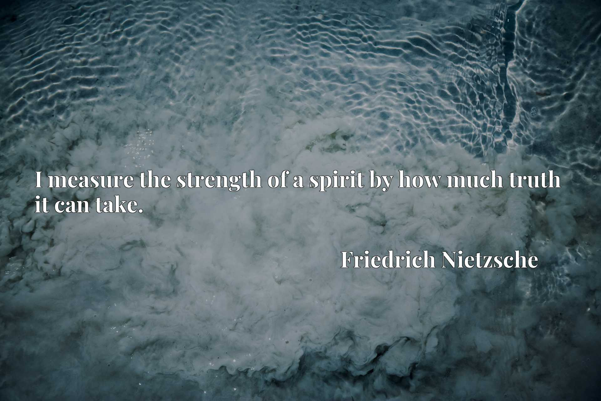 Quote Picture :I measure the strength of a spirit by how much truth it can take.