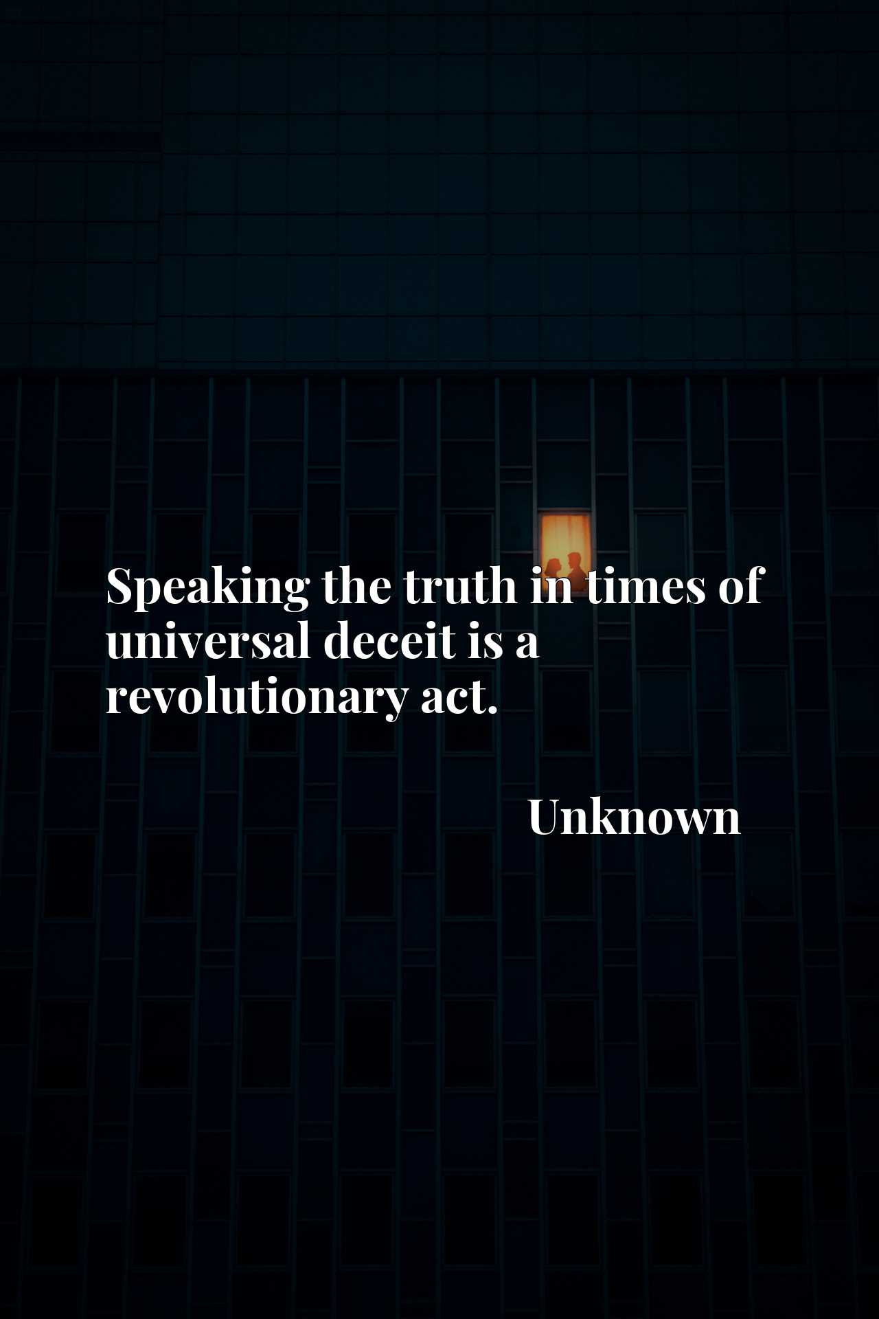 Quote Picture :Speaking the truth in times of universal deceit is a revolutionary act.