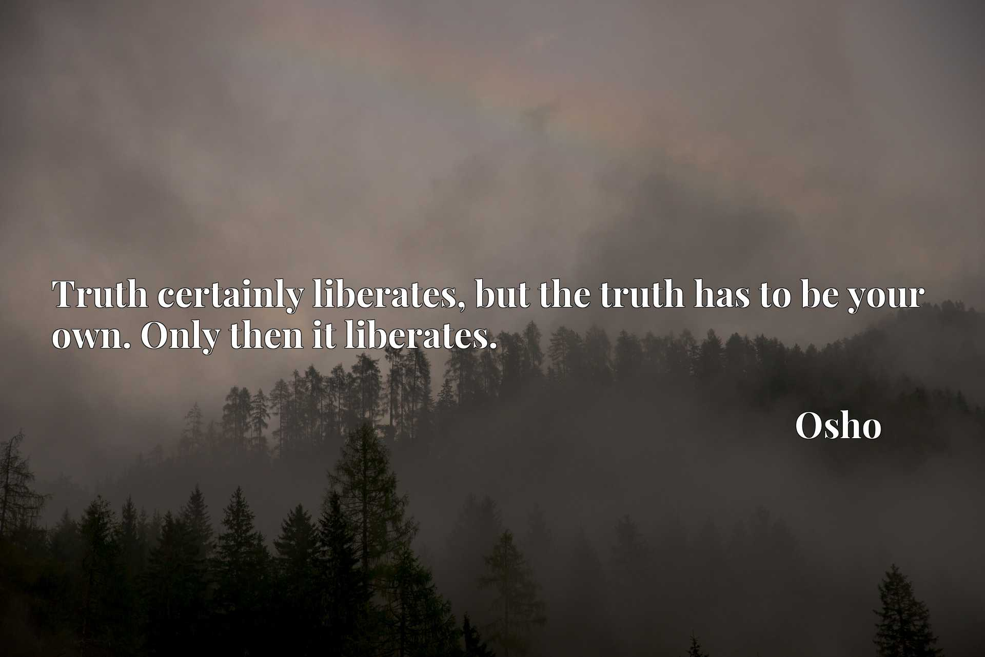 Quote Picture :Truth certainly liberates, but the truth has to be your own. Only then it liberates.