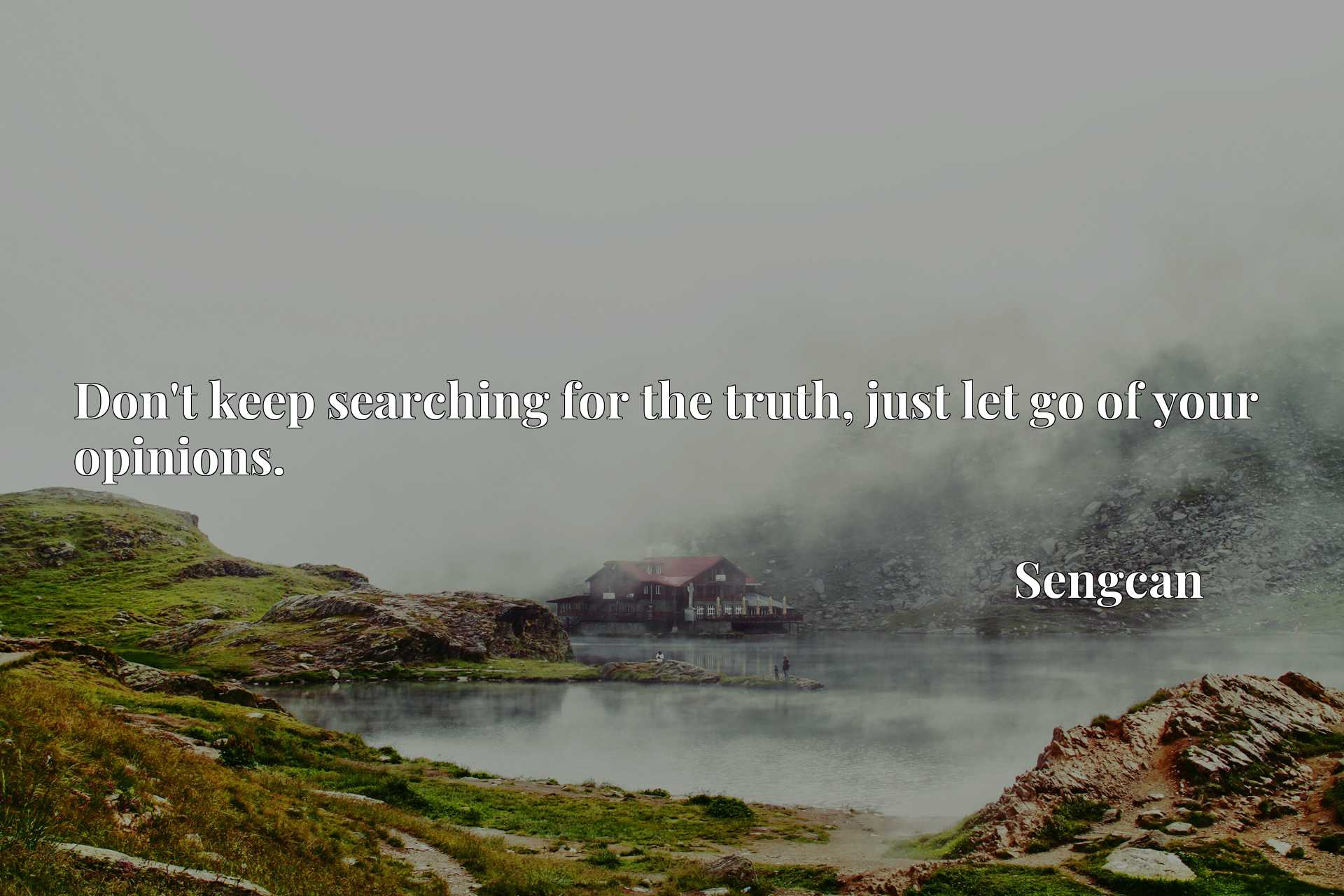 Quote Picture :Don't keep searching for the truth, just let go of your opinions.