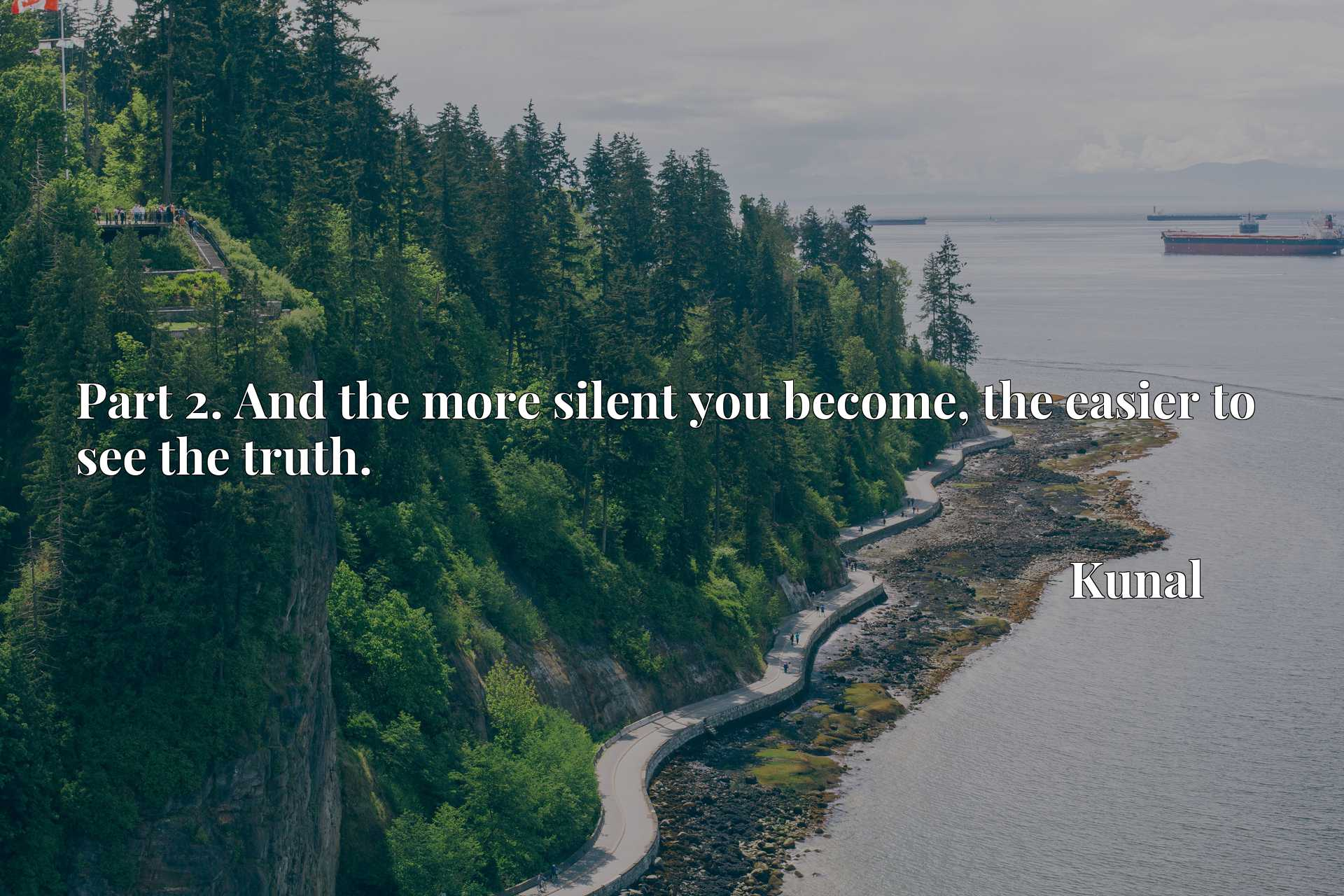 Quote Picture :Part 2. And the more silent you become, the easier to see the truth.