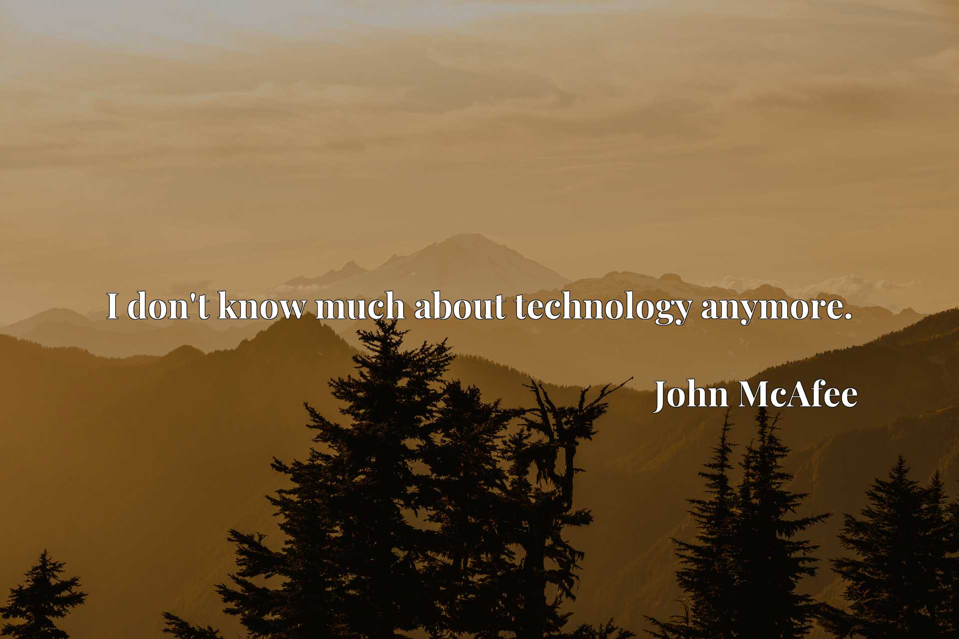 Quote Picture :I don't know much about technology anymore.