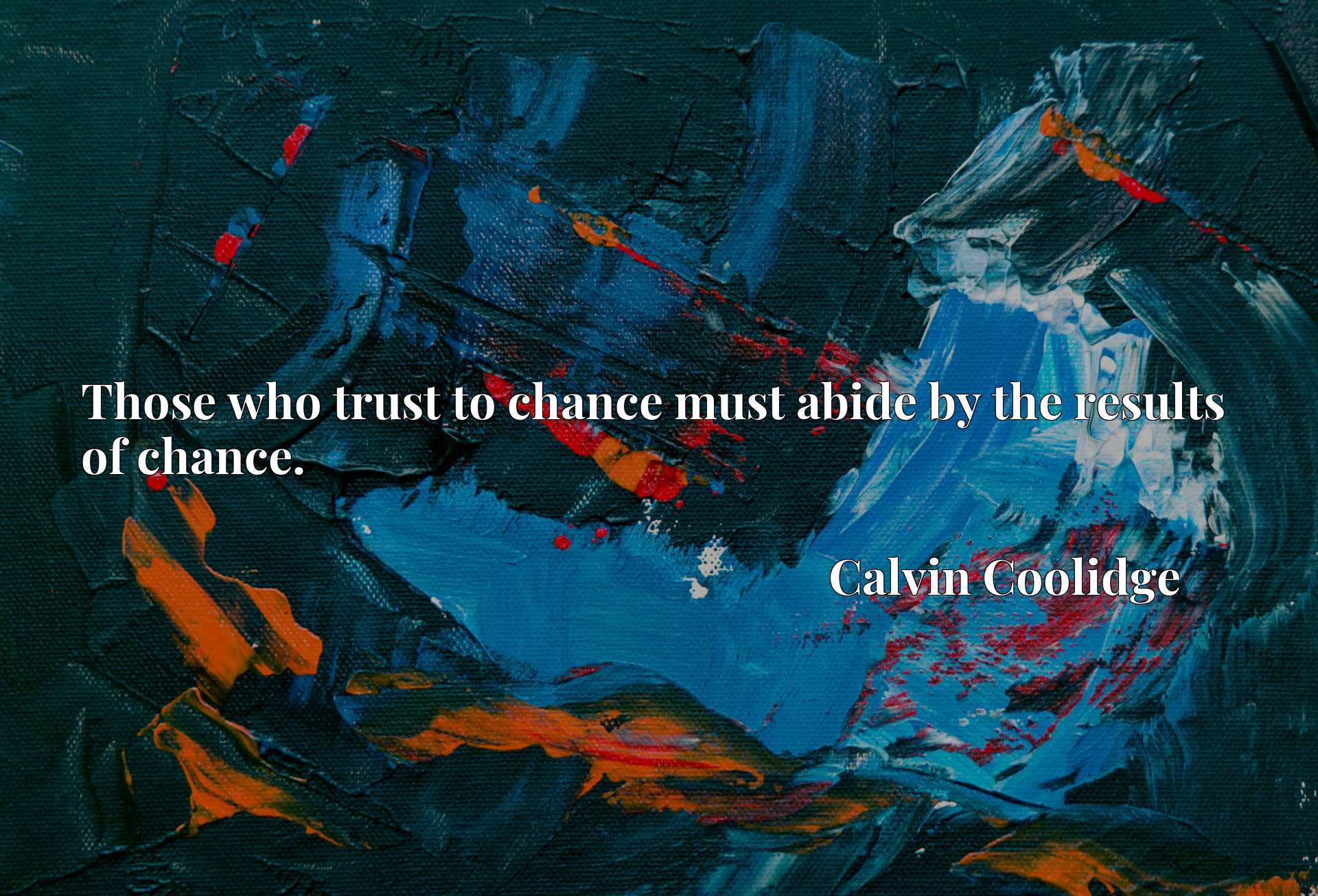 Quote Picture :Those who trust to chance must abide by the results of chance.