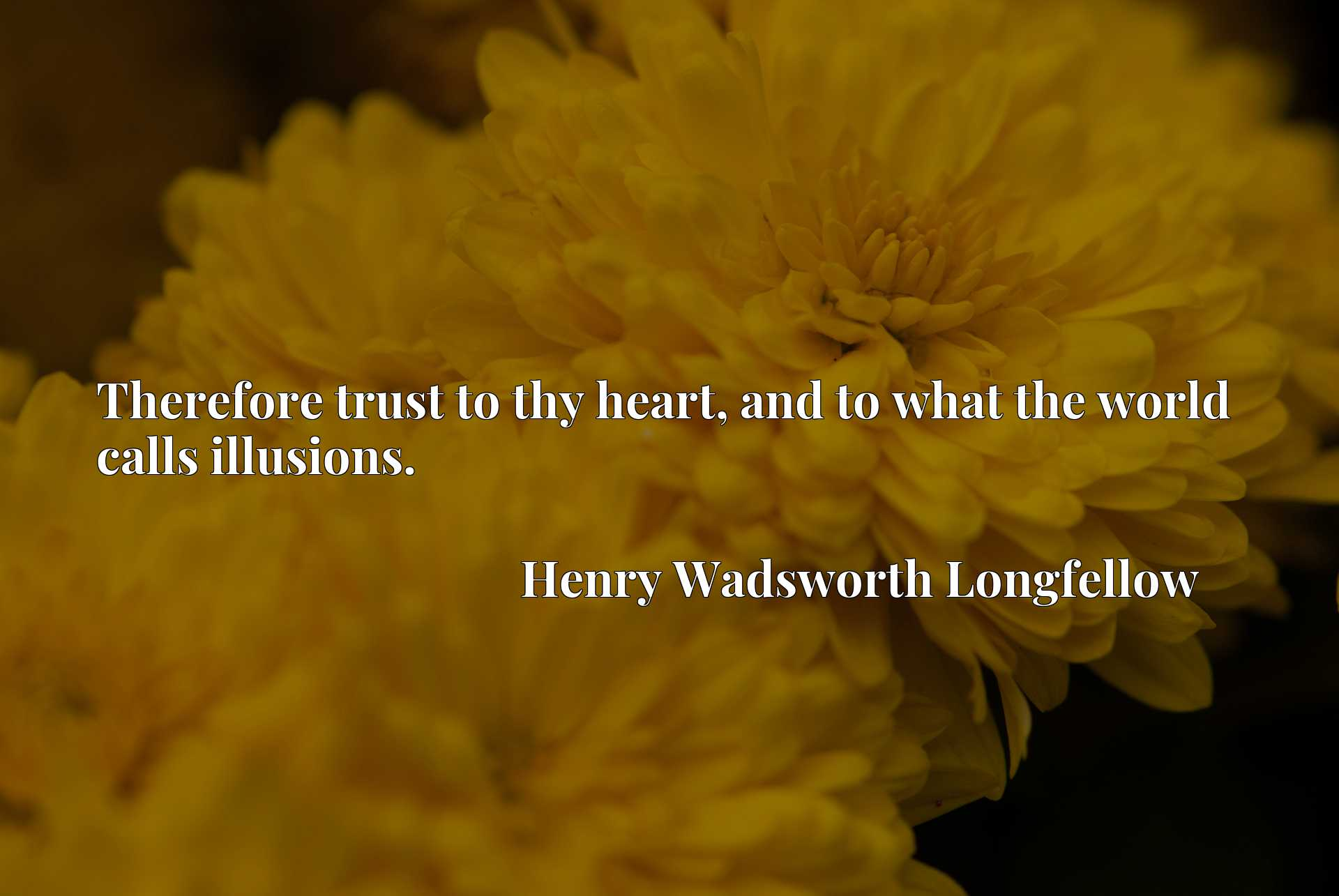Quote Picture :Therefore trust to thy heart, and to what the world calls illusions.
