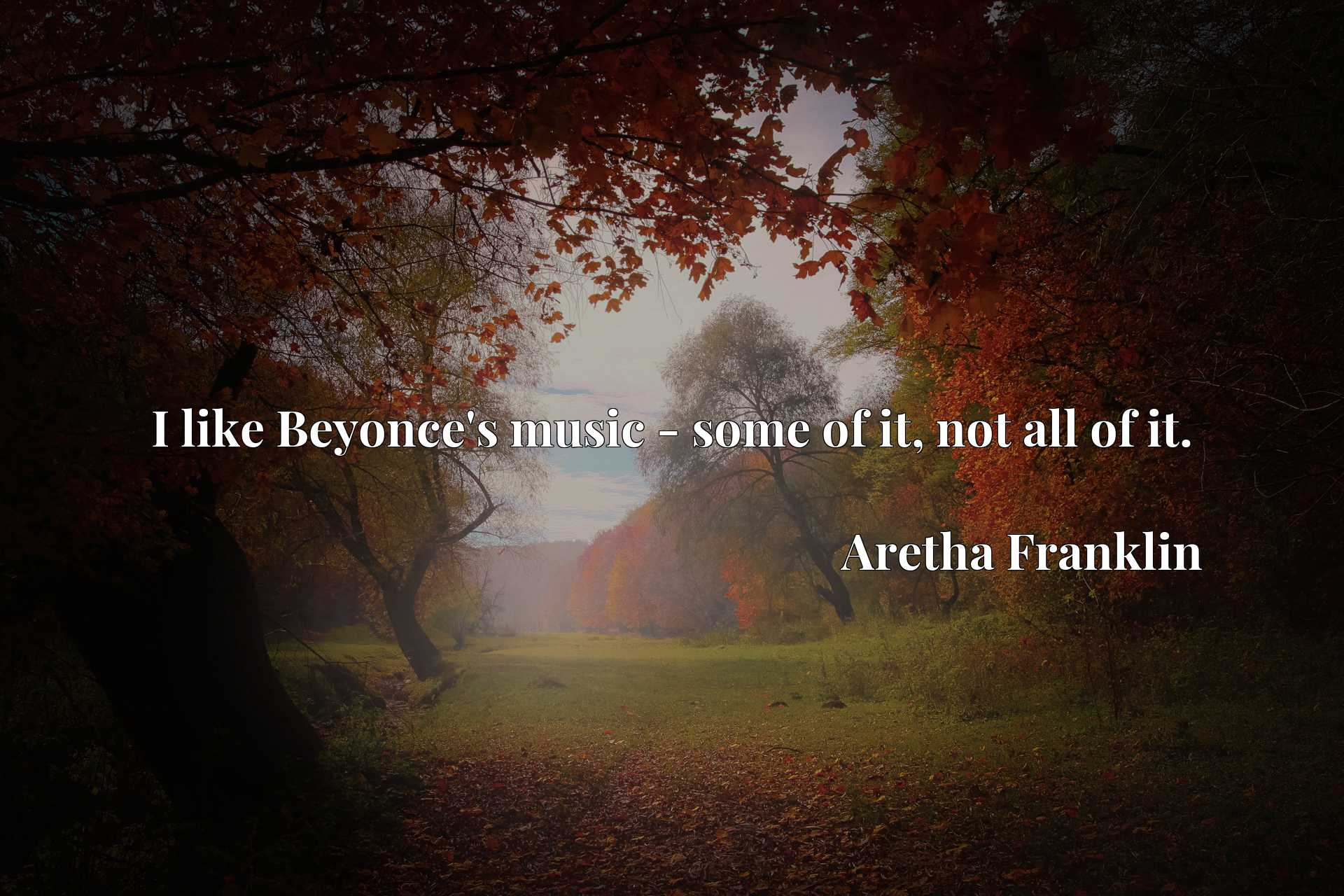 Quote Picture :I like Beyonce's music - some of it, not all of it.
