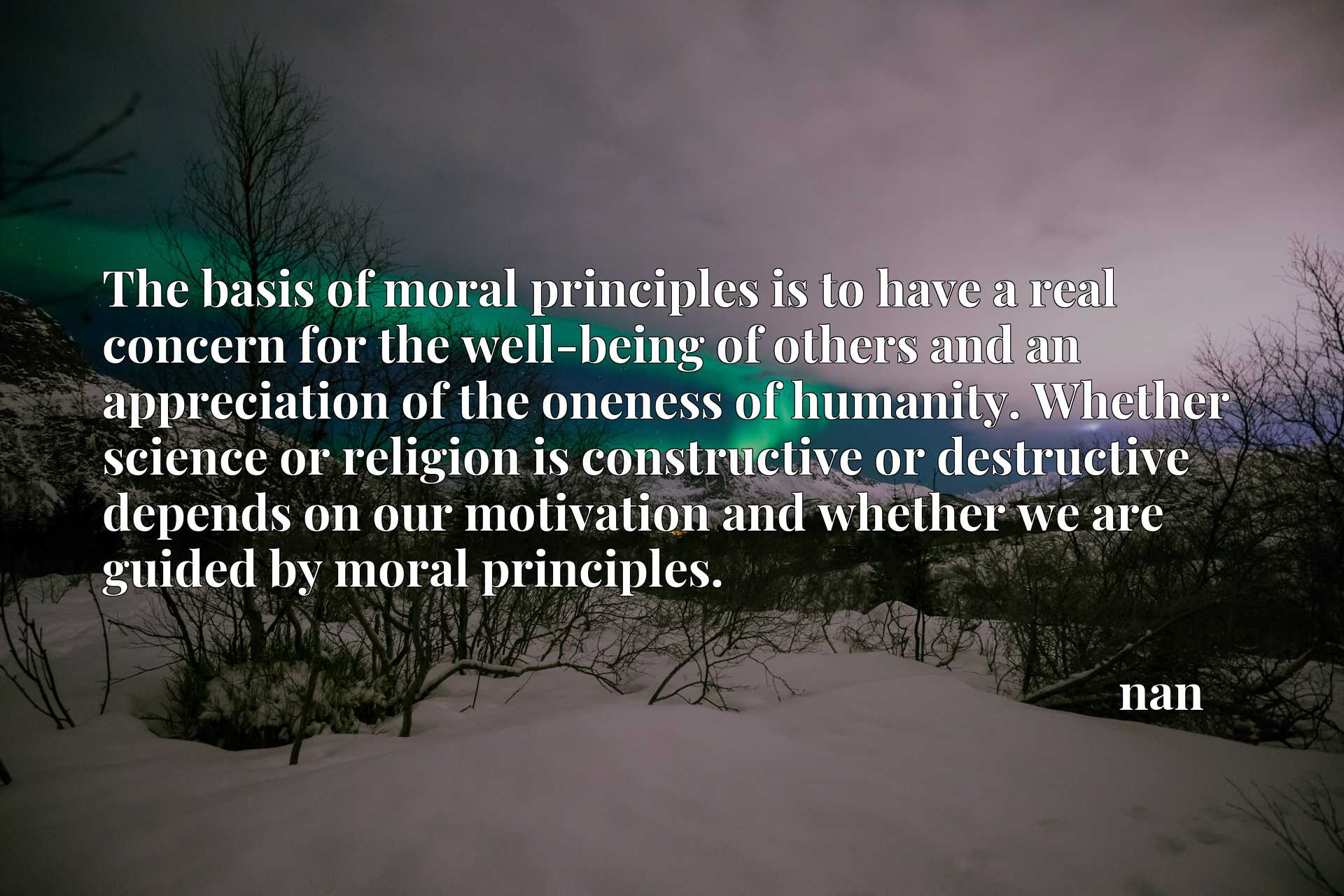 The basis of moral principles is to have a real concern for the well-being of others and an appreciation of the oneness of humanity. Whether science or religion is constructive or destructive depends on our motivation and whether we are guided by moral principles.