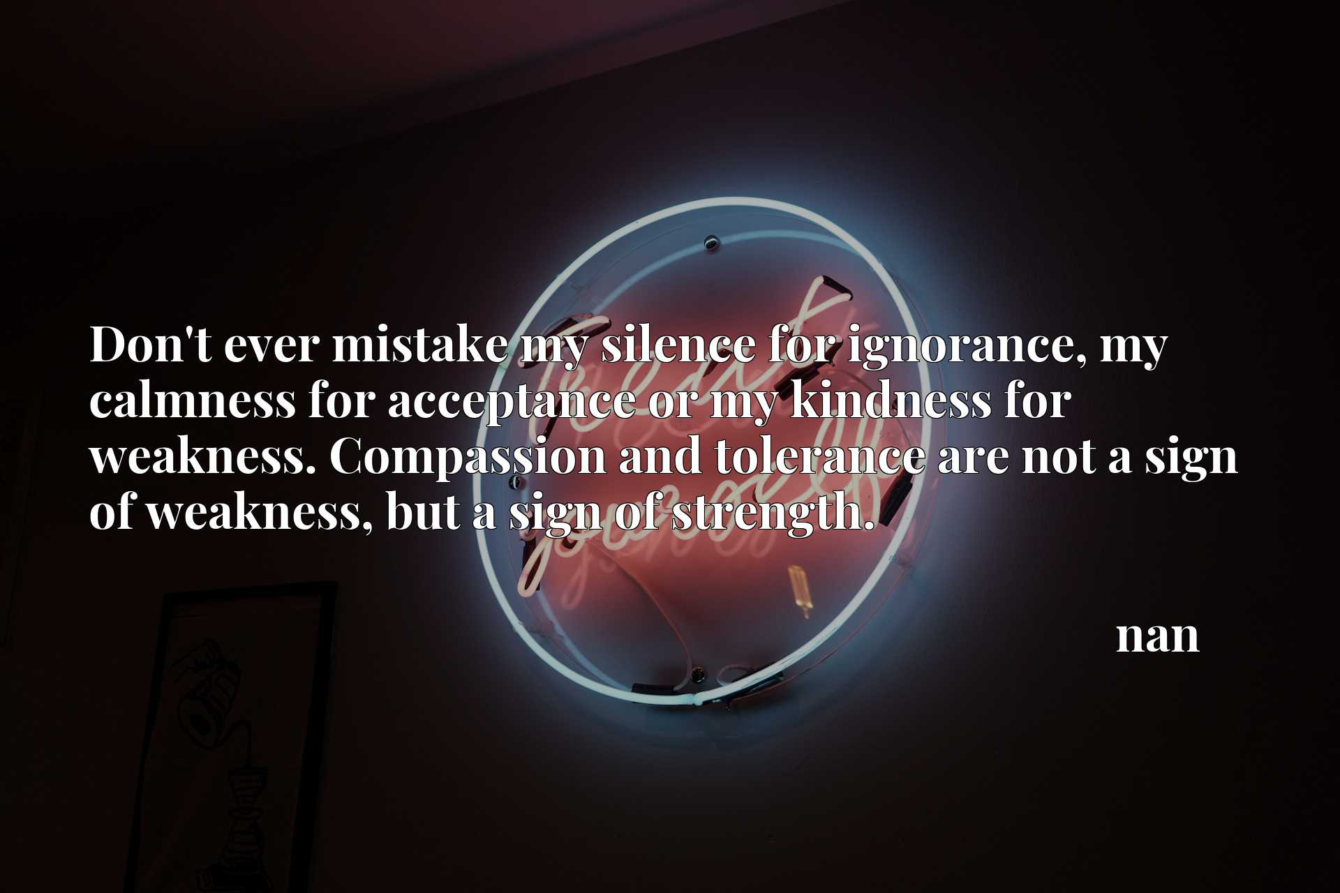 Don't ever mistake my silence for ignorance, my calmness for acceptance or my kindness for weakness. Compassion and tolerance are not a sign of weakness, but a sign of strength.
